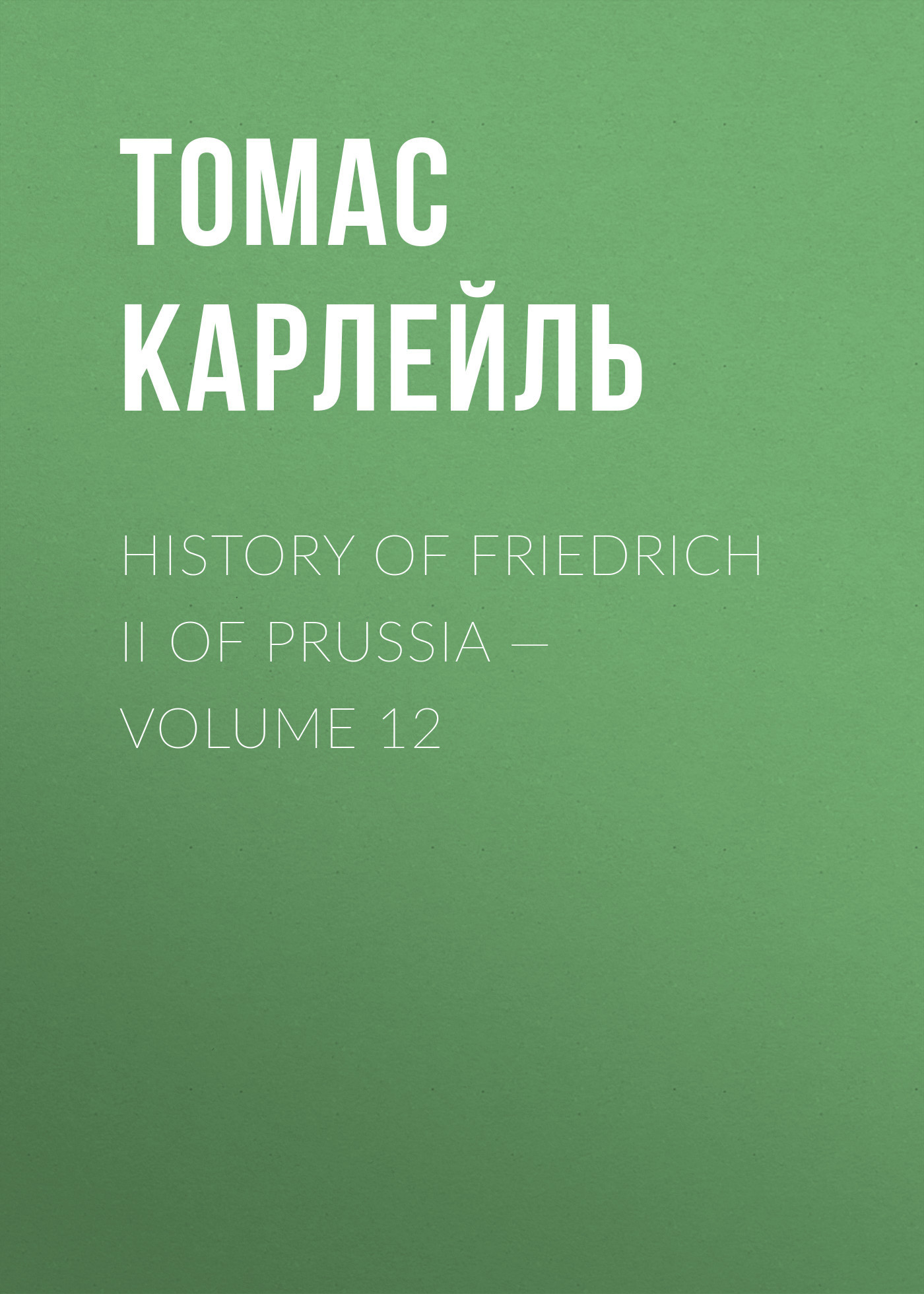 Томас Карлейль History of Friedrich II of Prussia — Volume 12 missions of love volume 12