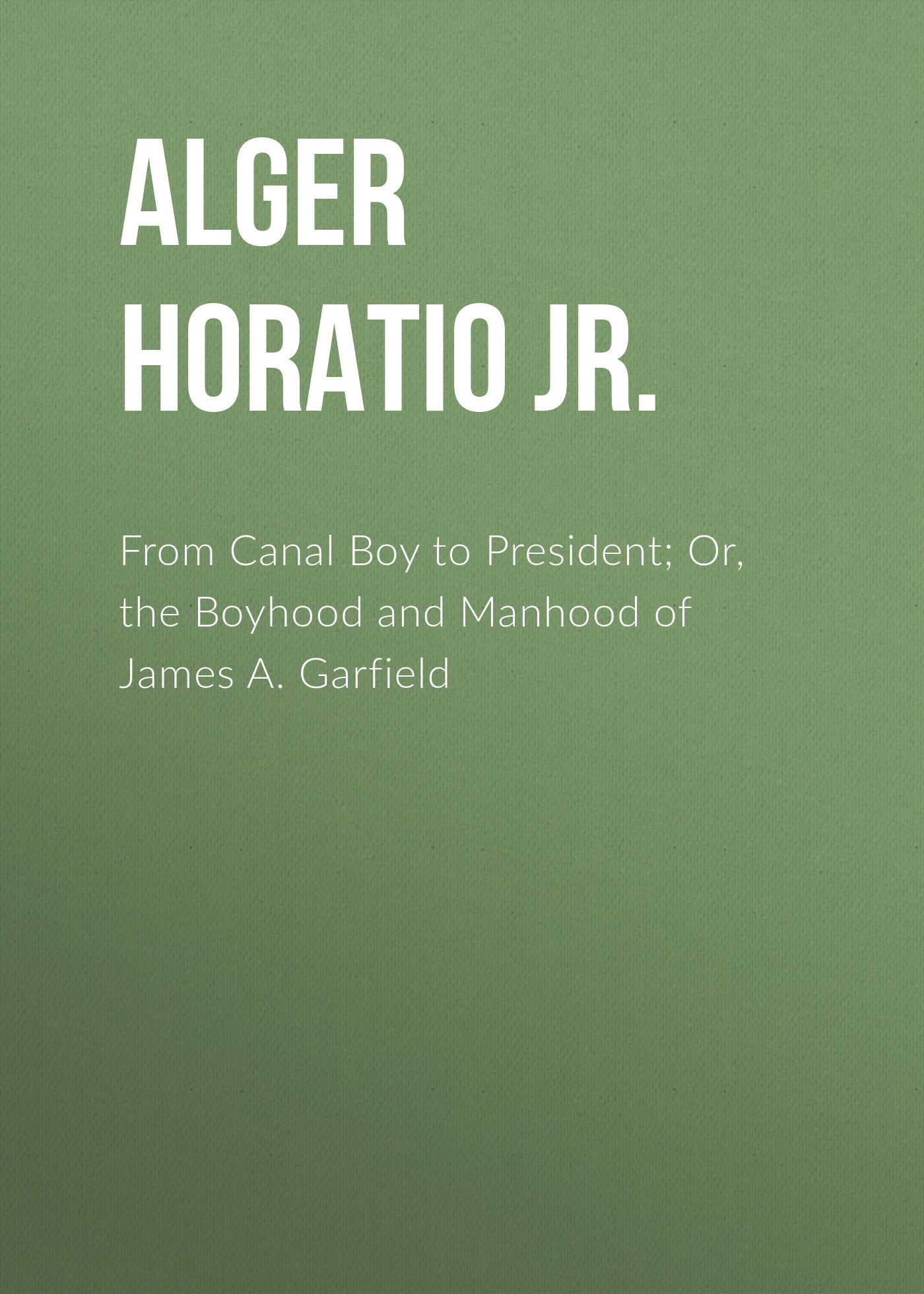 Alger Horatio Jr. From Canal Boy to President; Or, the Boyhood and Manhood of James A. Garfield horatio alger jr bernard brooks adventures the experience of a plucky boy