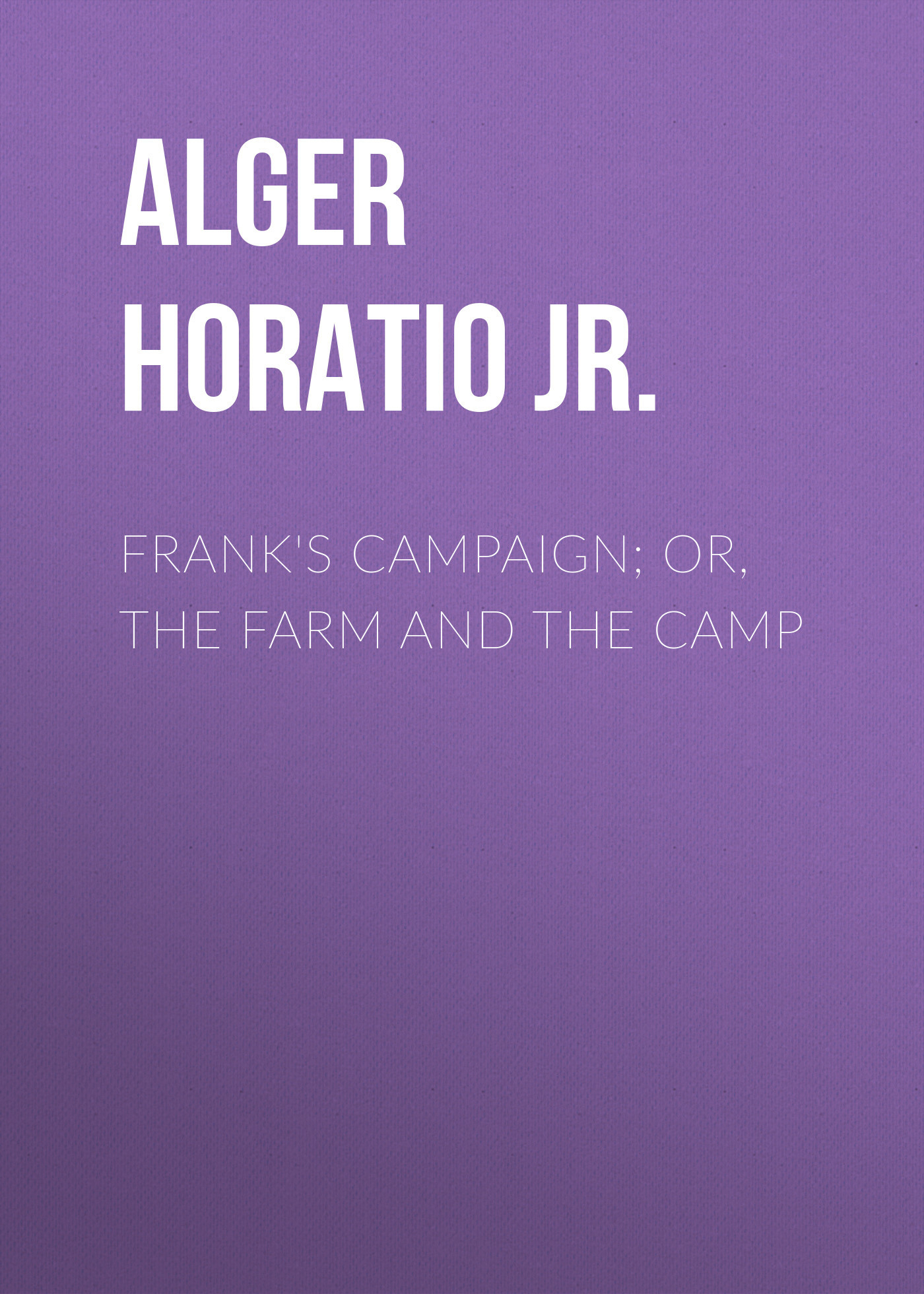 Alger Horatio Jr. Frank's Campaign; Or, The Farm and the Camp линзы rp exception impactx phcromic gray