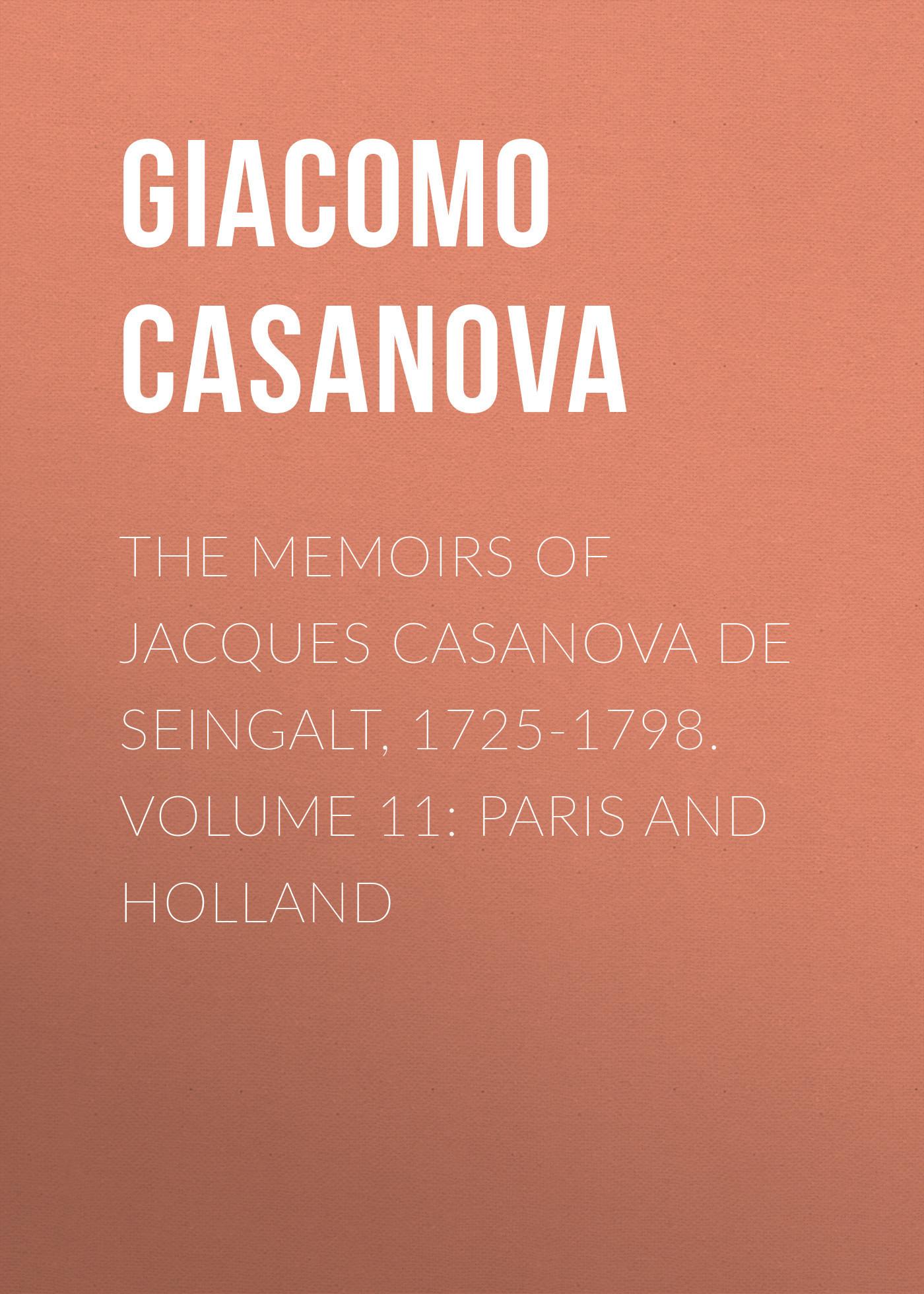 Giacomo Casanova The Memoirs of Jacques Casanova de Seingalt, 1725-1798. Volume 11: Paris and Holland giacomo casanova the memoirs of jacques casanova de seingalt 1725 1798 volume 17 return to italy