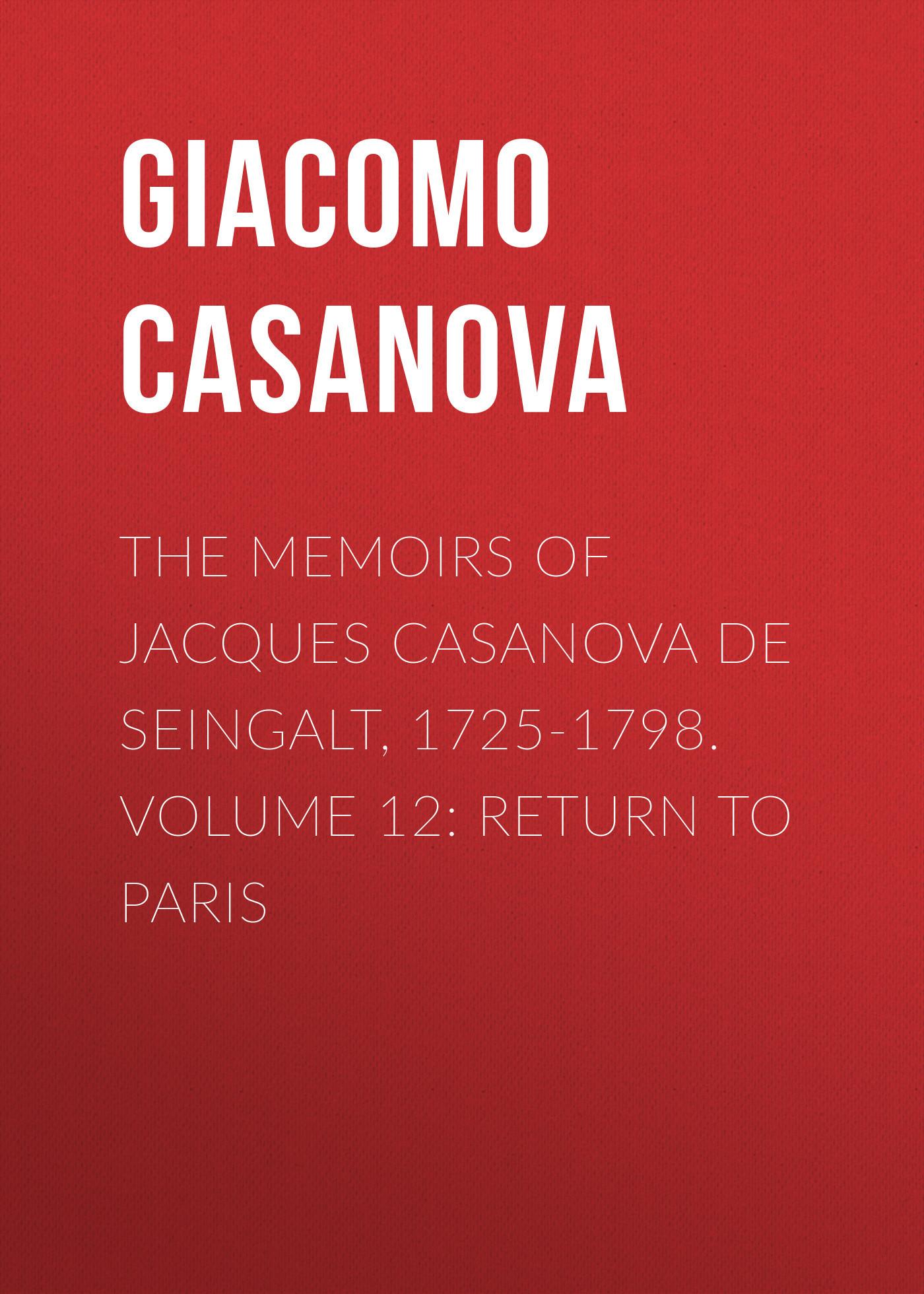 Giacomo Casanova The Memoirs of Jacques Casanova de Seingalt, 1725-1798. Volume 12: Return to Paris giacomo casanova the memoirs of jacques casanova de seingalt 1725 1798 volume 17 return to italy