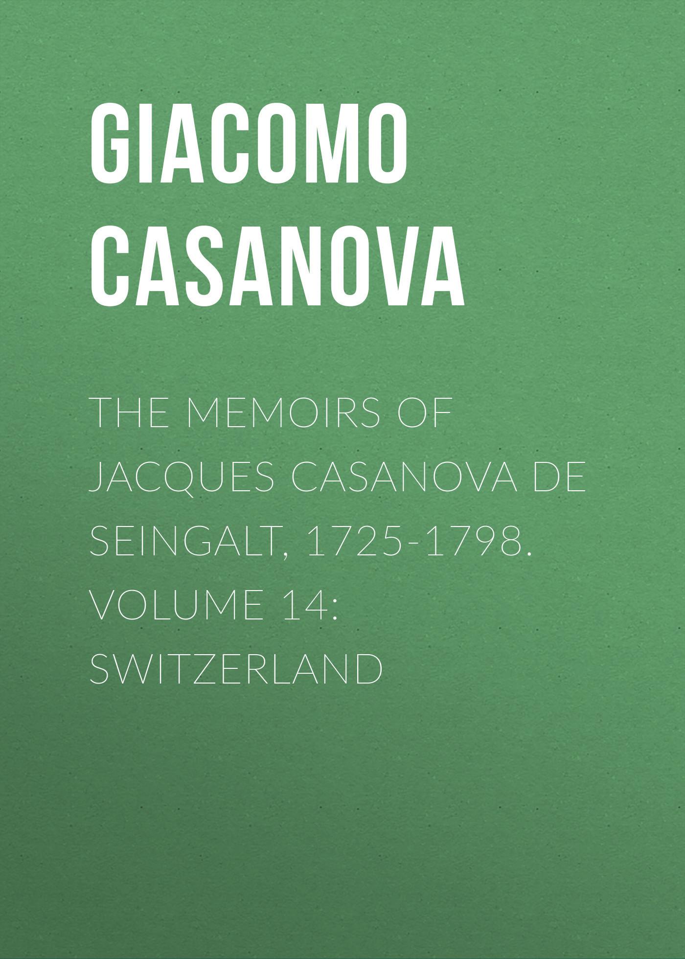 Giacomo Casanova The Memoirs of Jacques Casanova de Seingalt, 1725-1798. Volume 14: Switzerland giacomo casanova the memoirs of jacques casanova de seingalt 1725 1798 volume 17 return to italy
