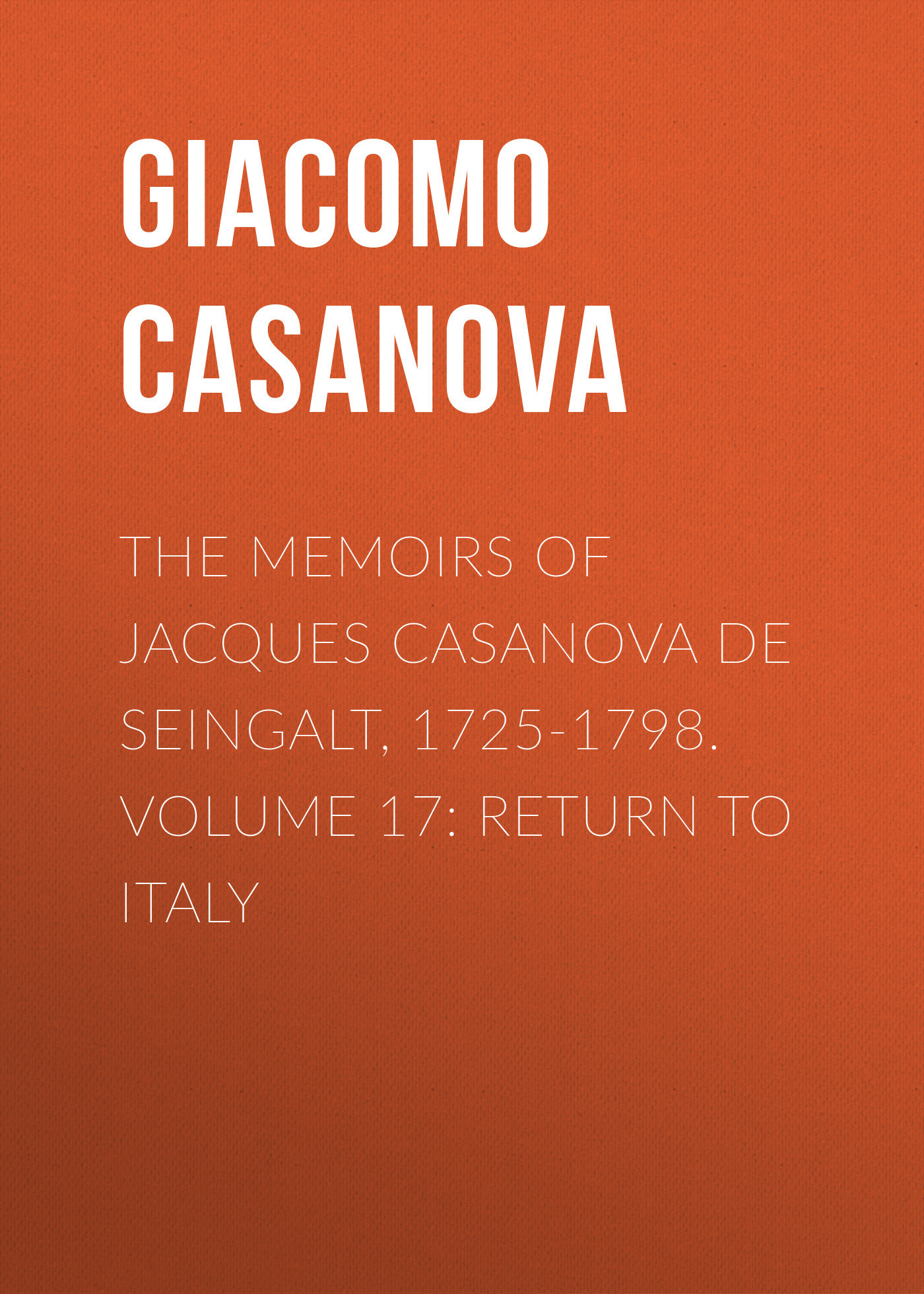 Giacomo Casanova The Memoirs of Jacques Casanova de Seingalt, 1725-1798. Volume 17: Return to Italy giacomo casanova the memoirs of jacques casanova de seingalt 1725 1798 volume 17 return to italy