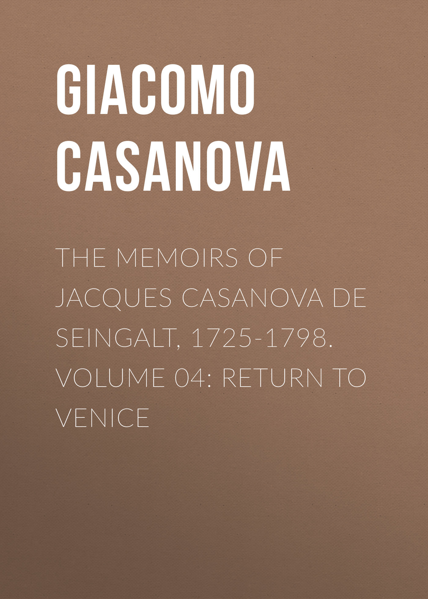 Giacomo Casanova The Memoirs of Jacques Casanova de Seingalt, 1725-1798. Volume 04: Return to Venice