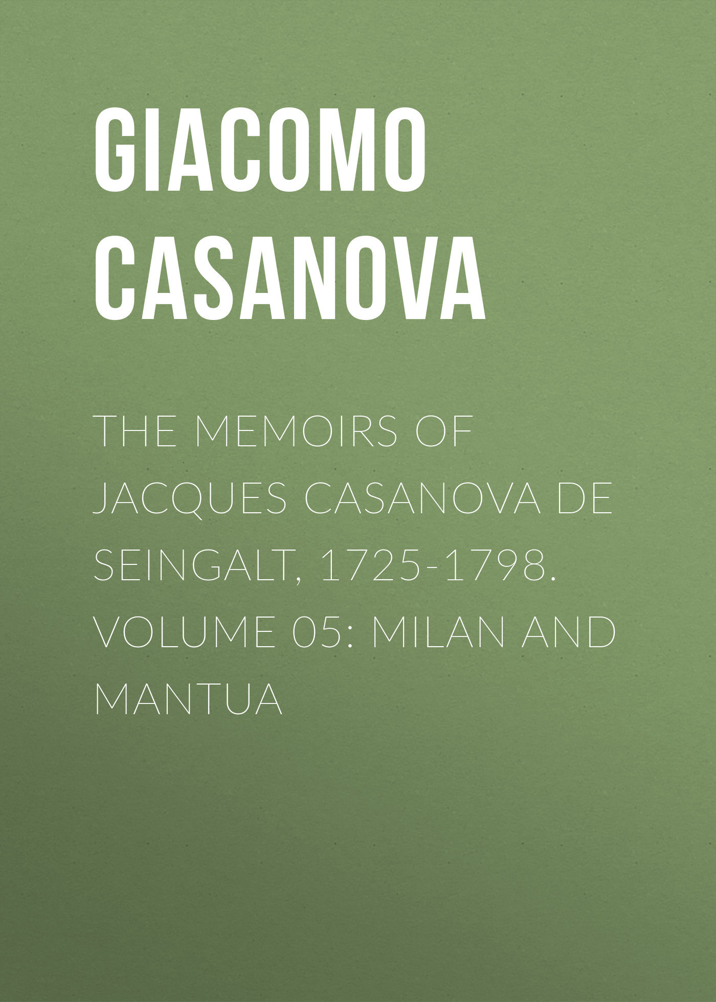 Giacomo Casanova The Memoirs of Jacques Casanova de Seingalt, 1725-1798. Volume 05: Milan and Mantua anthony hamilton the memoirs of count grammont – volume 05