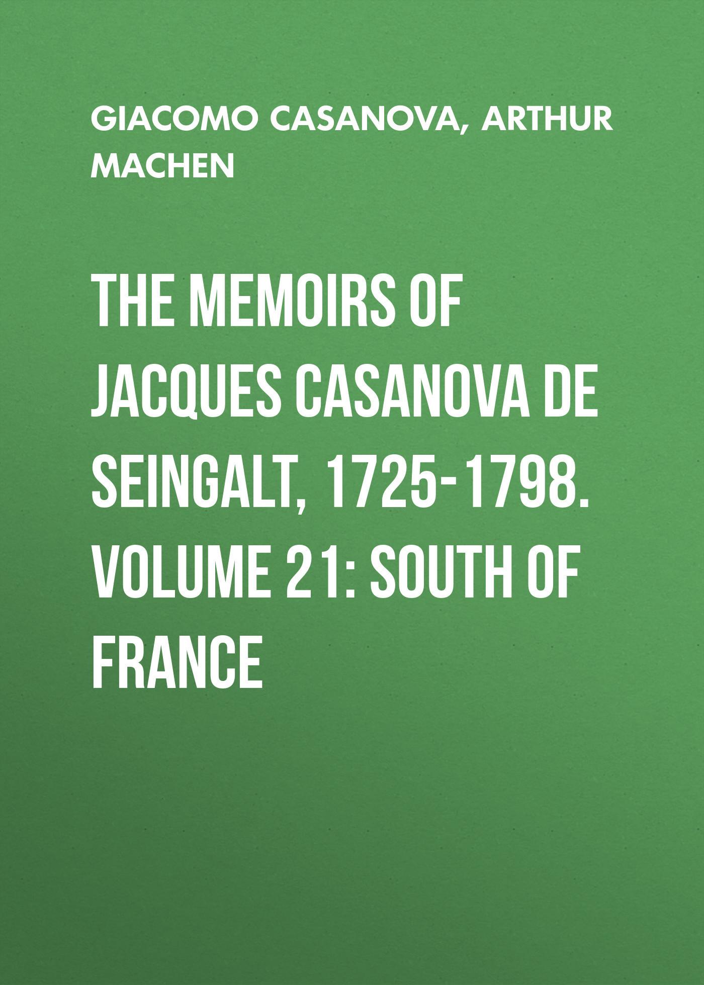 Arthur Machen The Memoirs of Jacques Casanova de Seingalt, 1725-1798. Volume 21: South of France anthony hamilton the memoirs of count grammont – volume 05