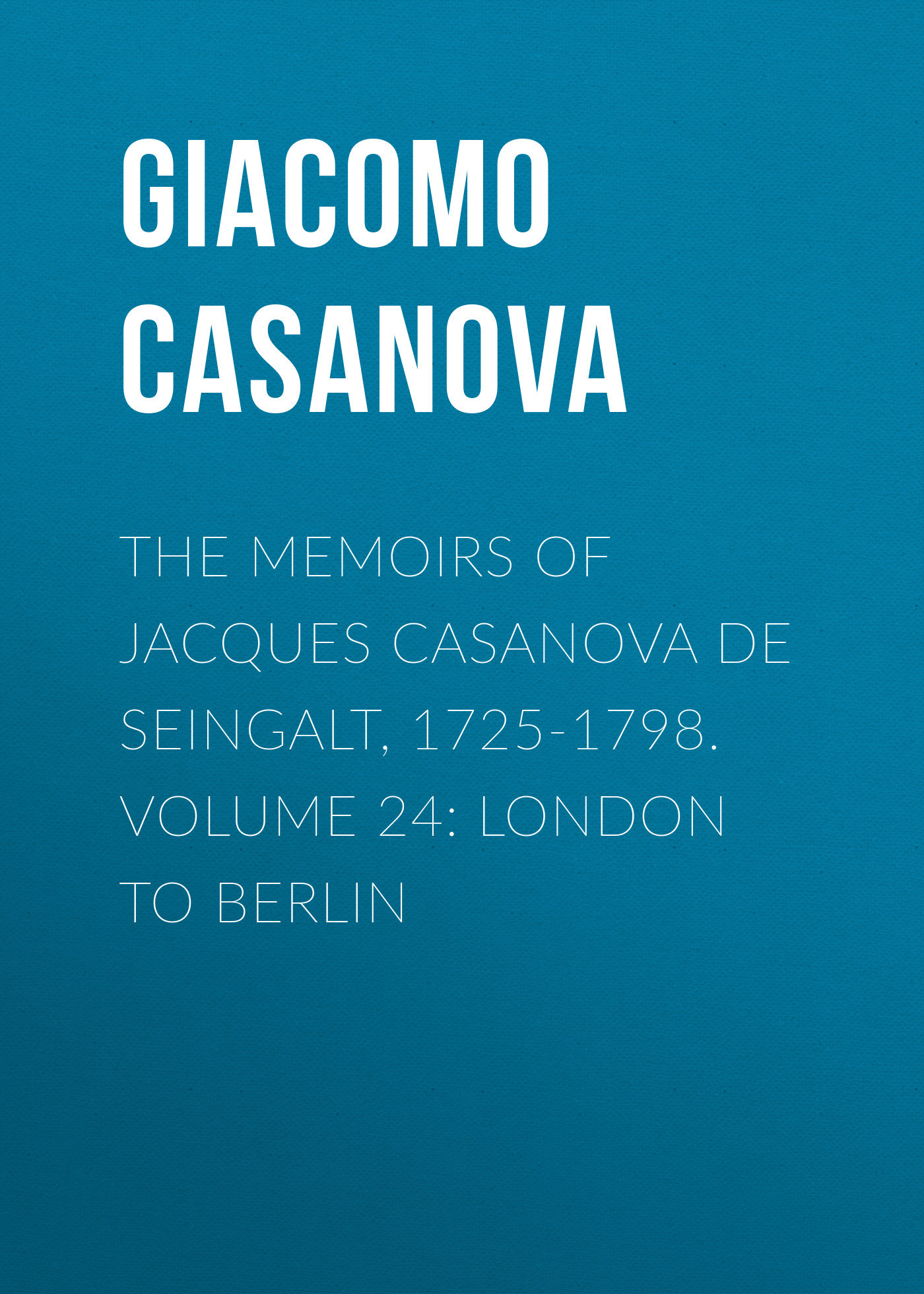 Giacomo Casanova The Memoirs of Jacques Casanova de Seingalt, 1725-1798. Volume 24: London to Berlin