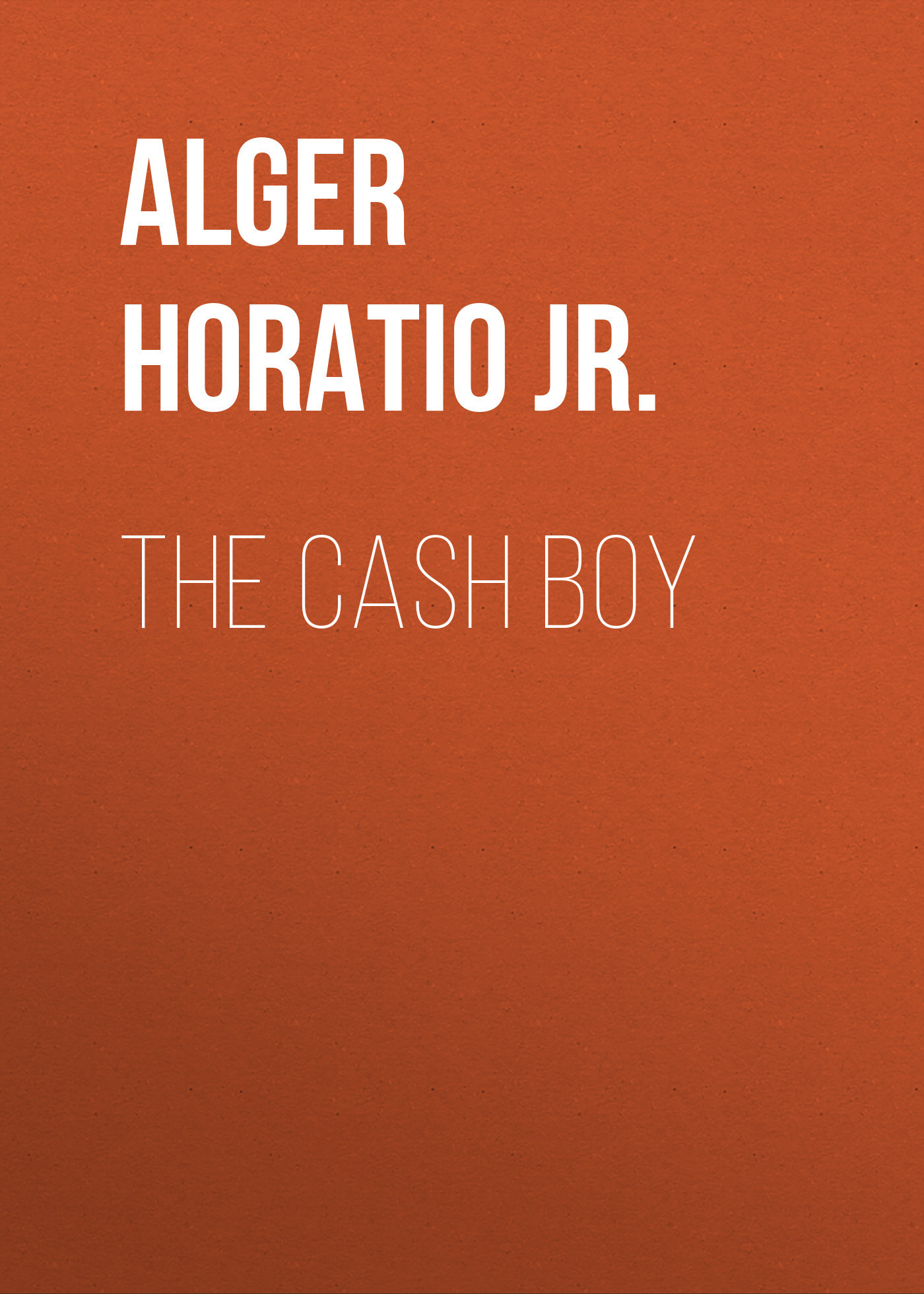 Alger Horatio Jr. The Cash Boy horatio alger jr bernard brooks adventures the experience of a plucky boy