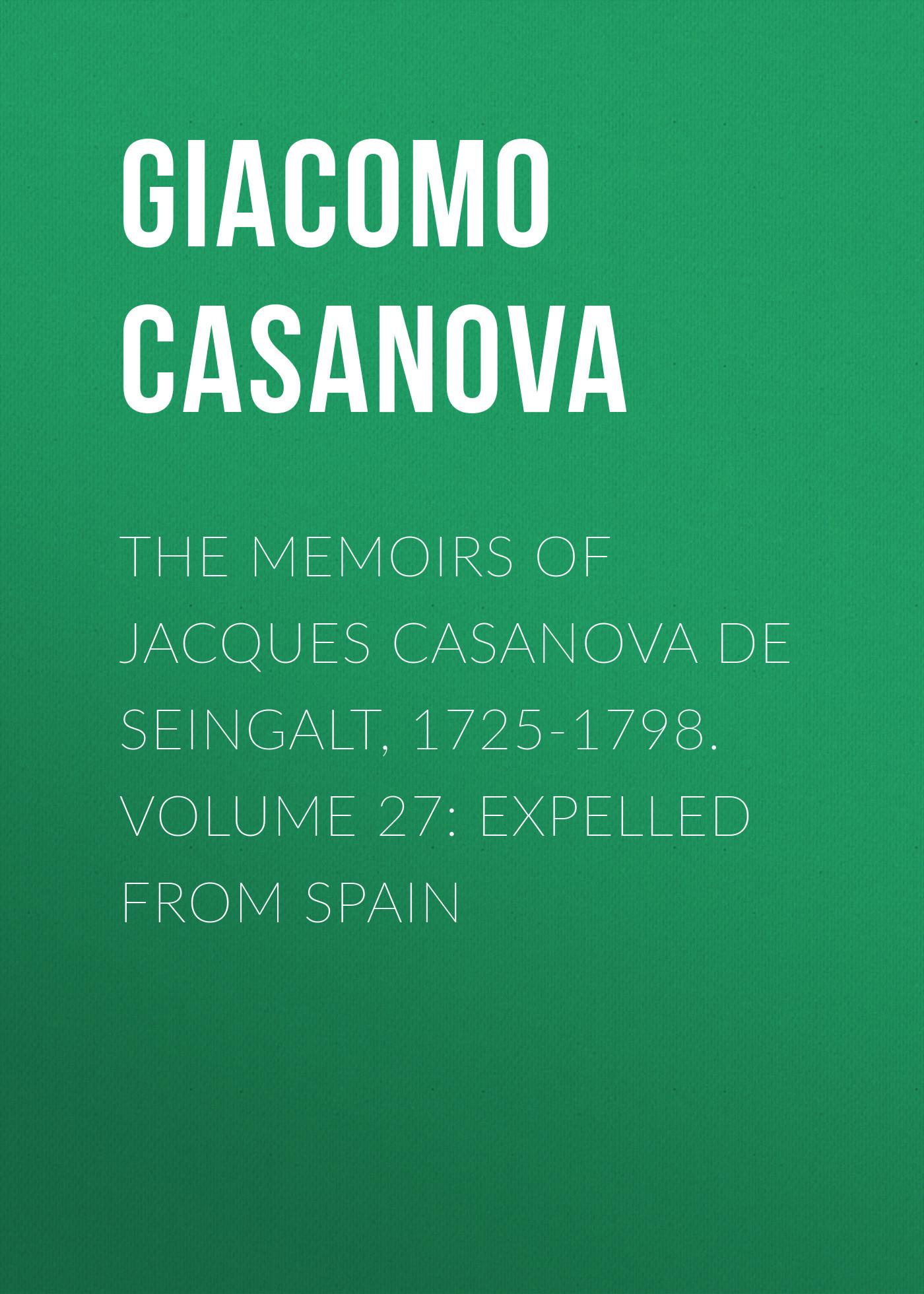 Giacomo Casanova The Memoirs of Jacques Casanova de Seingalt, 1725-1798. Volume 27: Expelled from Spain giacomo casanova the memoirs of jacques casanova de seingalt 1725 1798 volume 17 return to italy