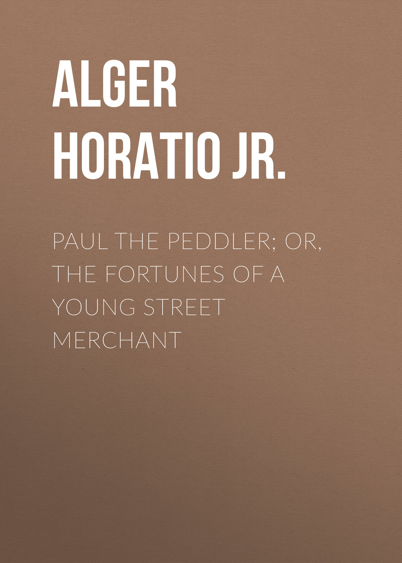 Alger Horatio Jr. Paul the Peddler; Or, The Fortunes of a Young Street Merchant horatio alger jr bernard brooks adventures the experience of a plucky boy