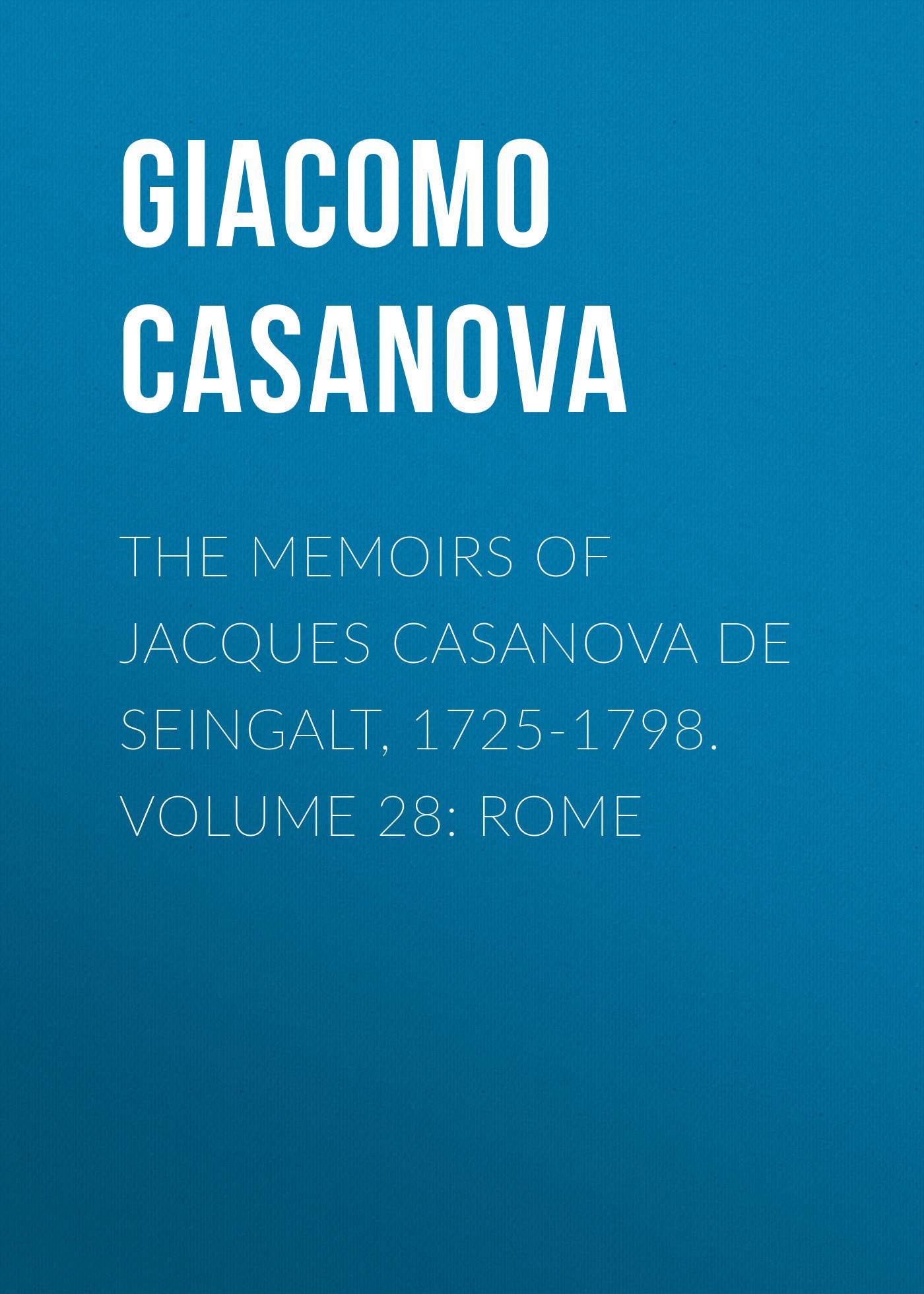Giacomo Casanova The Memoirs of Jacques Casanova de Seingalt, 1725-1798. Volume 28: Rome giacomo casanova the memoirs of jacques casanova de seingalt 1725 1798 volume 17 return to italy