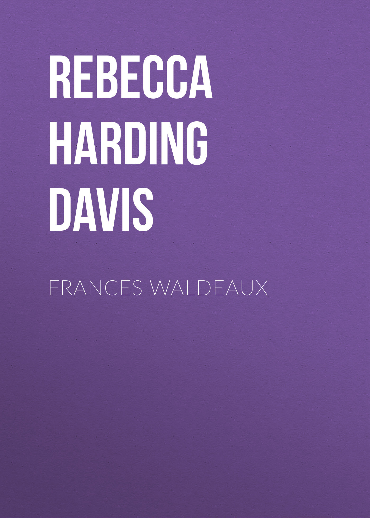 Rebecca Harding Davis Frances Waldeaux rebecca harding davis life in the iron mills or the korl woman