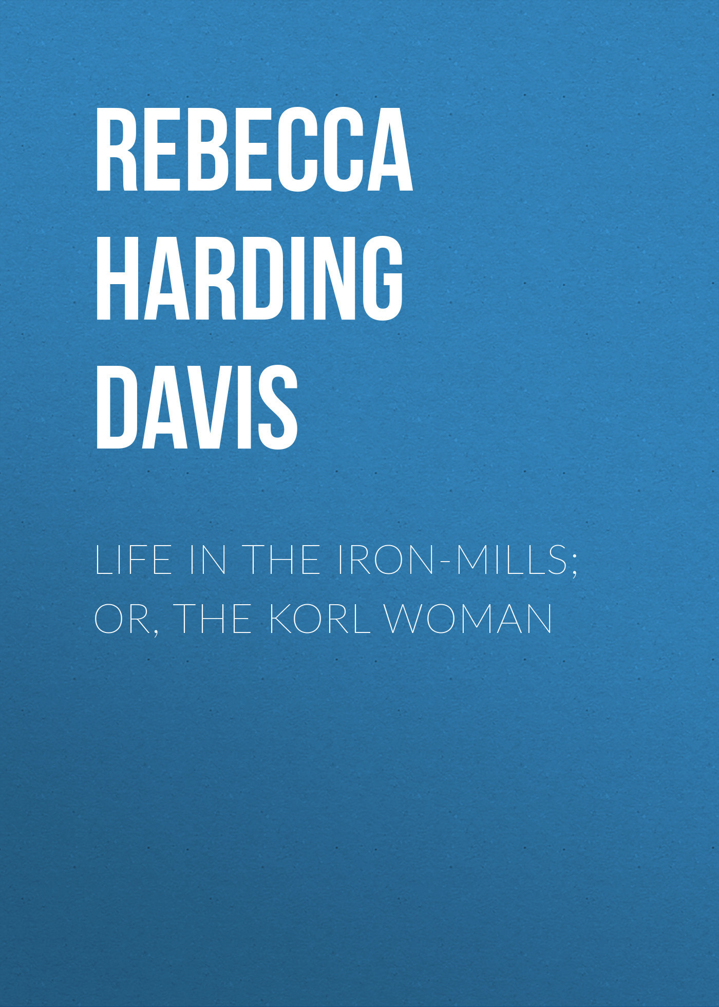 Rebecca Harding Davis Life in the Iron-Mills; Or, The Korl Woman ned davis being right or making money