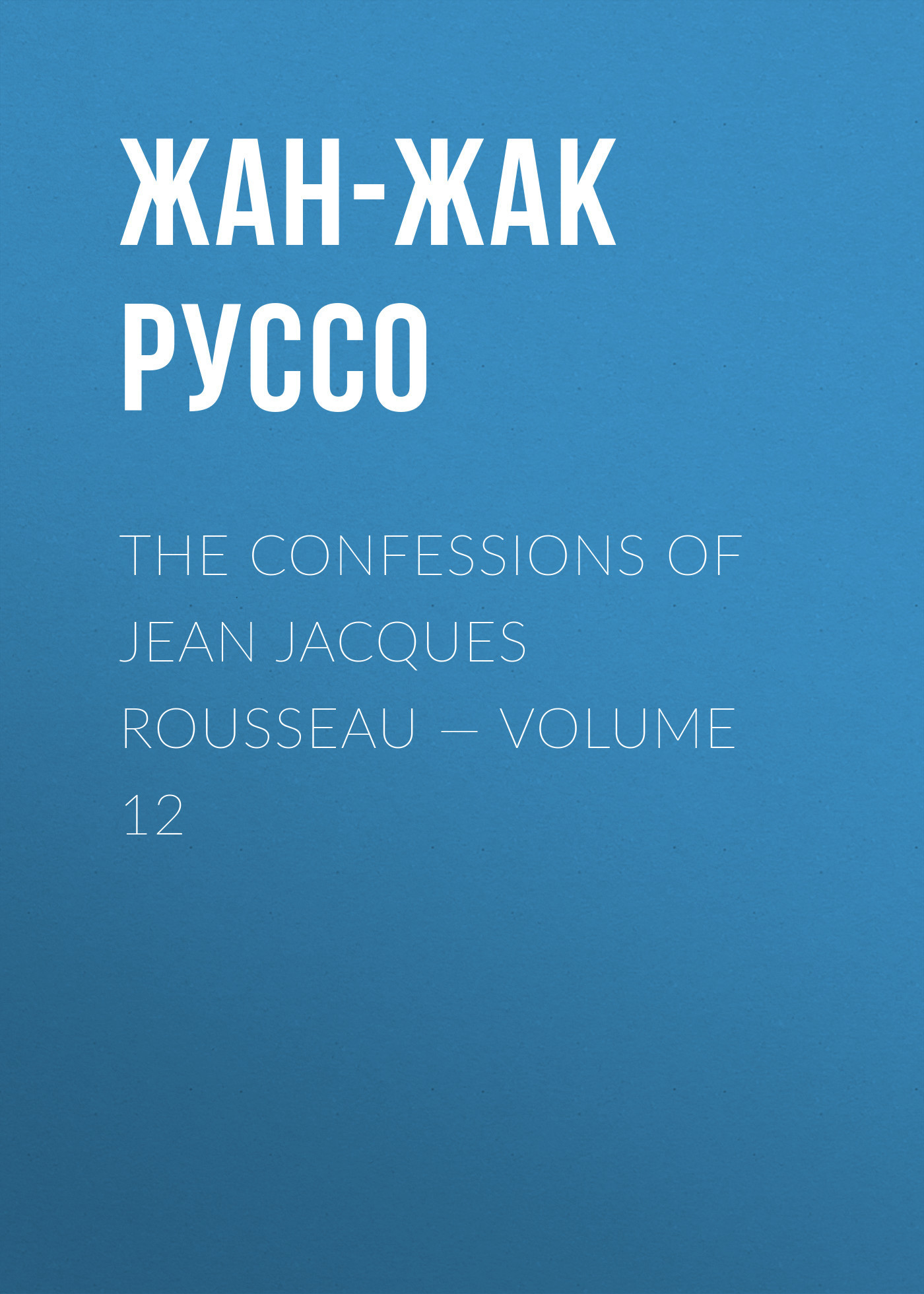 Жан-Жак Руссо The Confessions of Jean Jacques Rousseau — Volume 12 jean jacques rousseau mélanges t 7