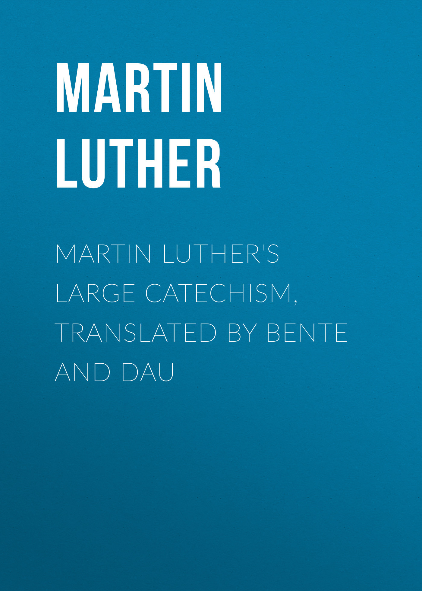 Martin Luther Martin Luther's Large Catechism, translated by Bente and Dau martin luther dr martin luther s deutsche geistliche lieder