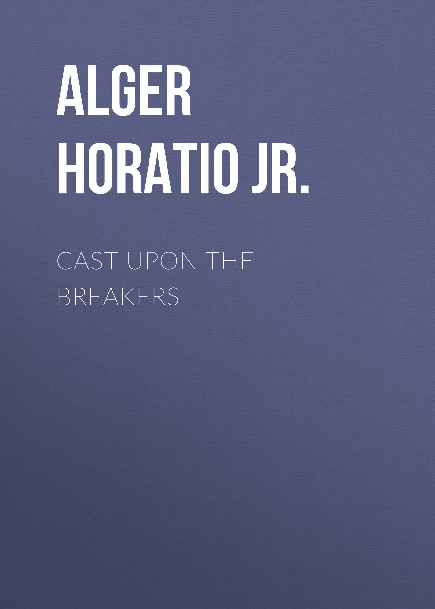 Alger Horatio Jr. Cast Upon the Breakers horatio alger jr digging for gold