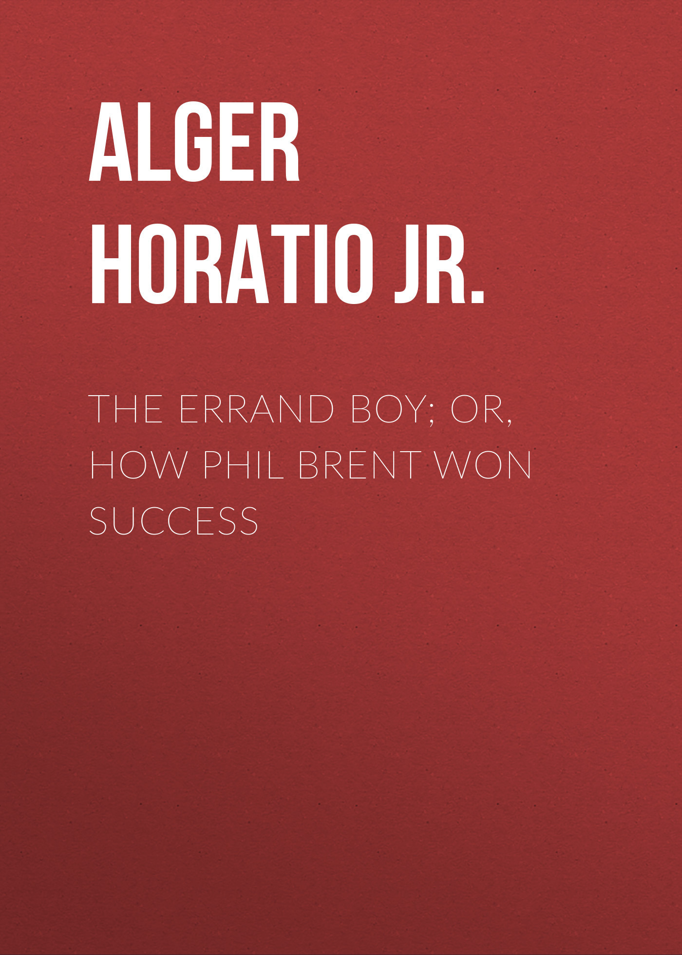 Alger Horatio Jr. The Errand Boy; Or, How Phil Brent Won Success the trojan horse how the greeks won the war