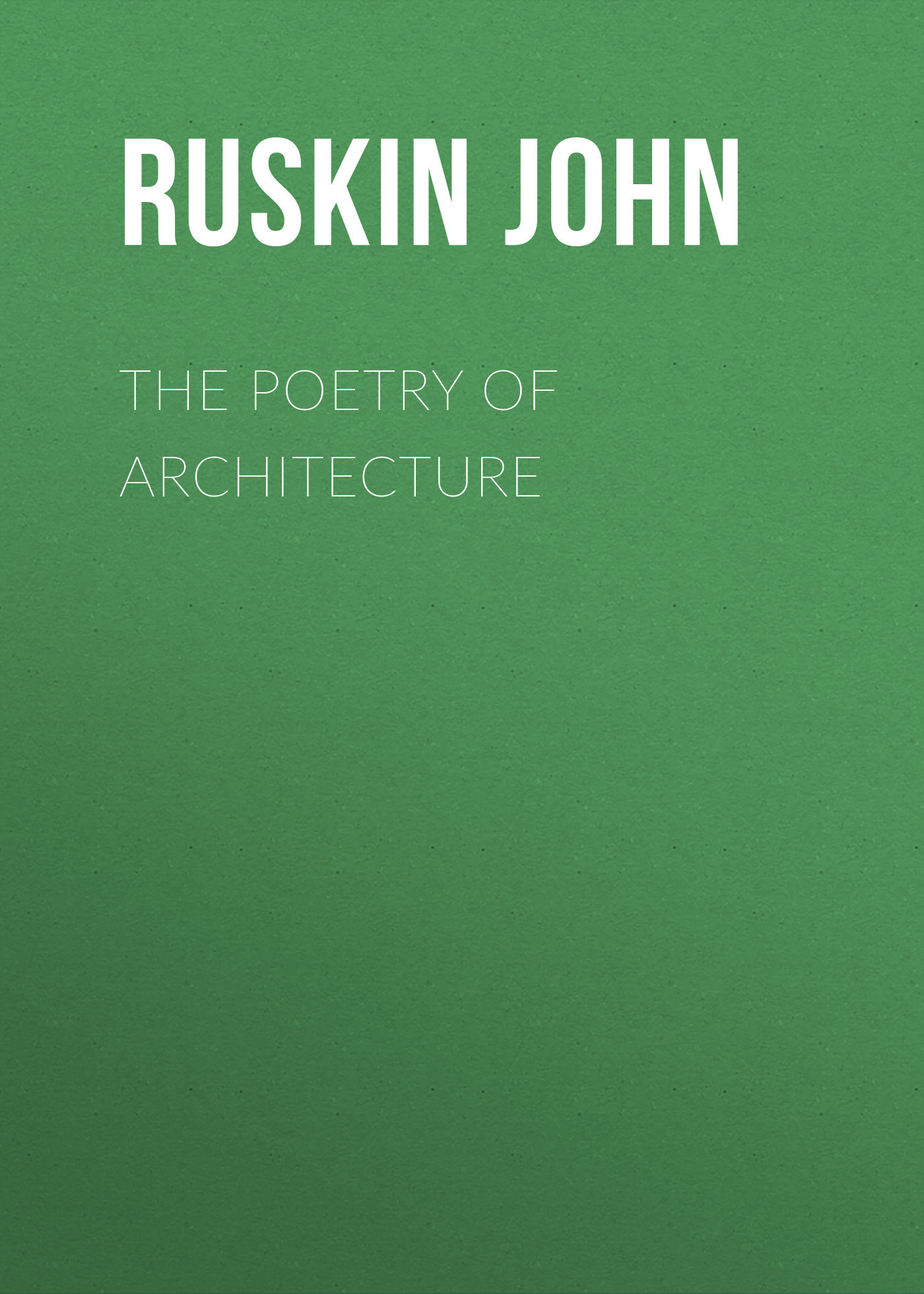 Ruskin John The Poetry of Architecture american poetry