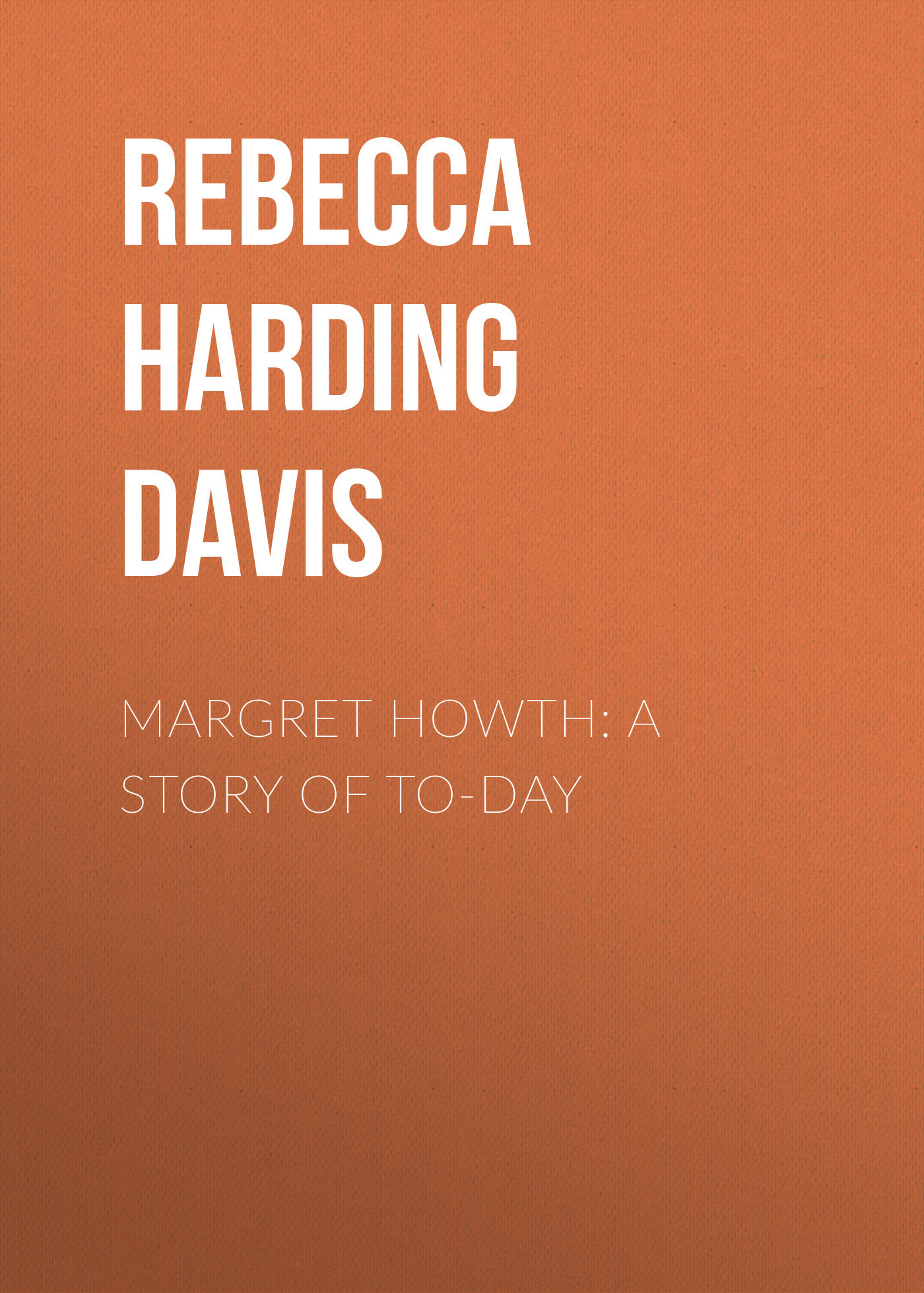 Rebecca Harding Davis Margret Howth: A Story of To-day rebecca harding davis life in the iron mills or the korl woman