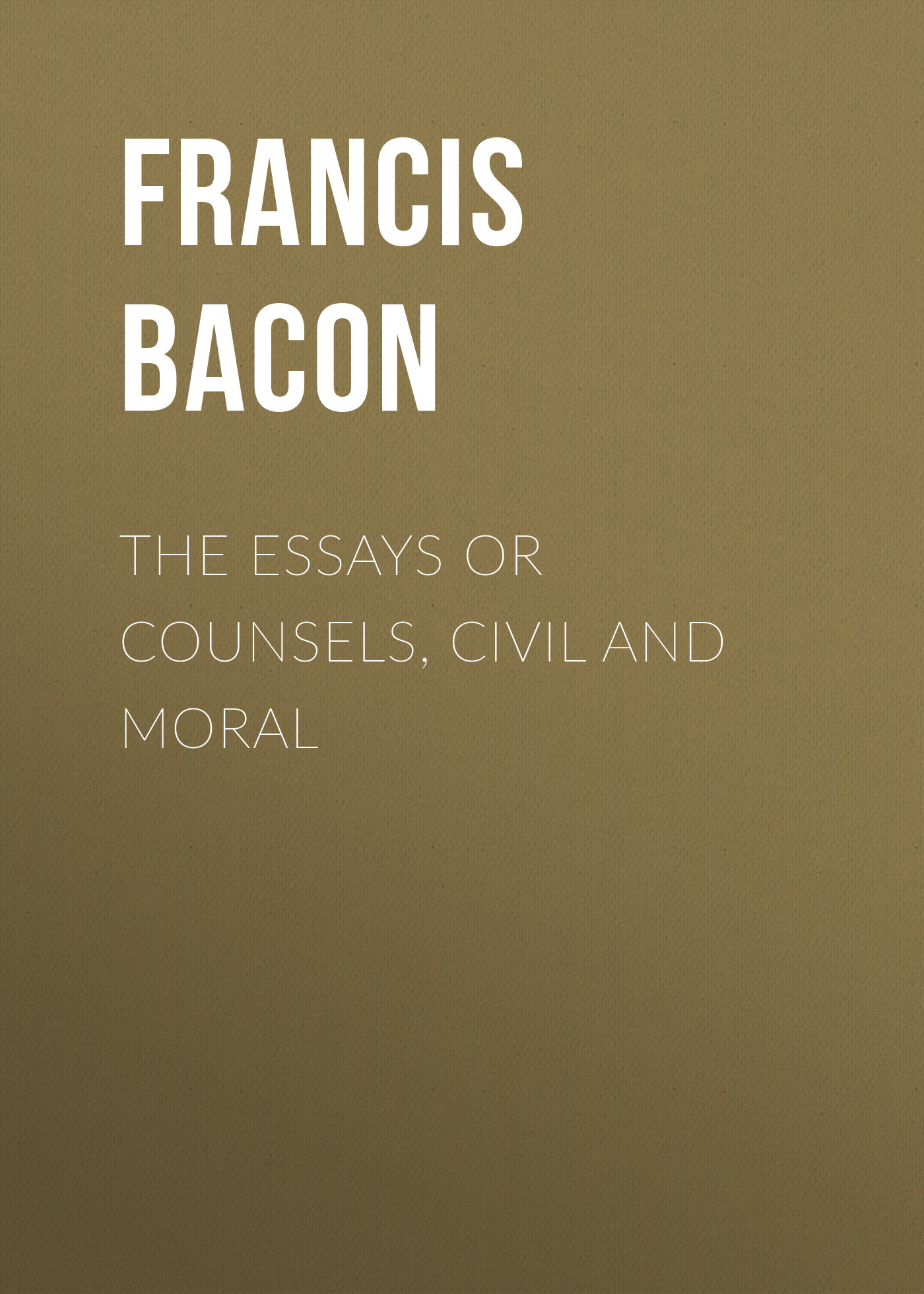 Francis Bacon The Essays or Counsels, Civil and Moral francis bacon