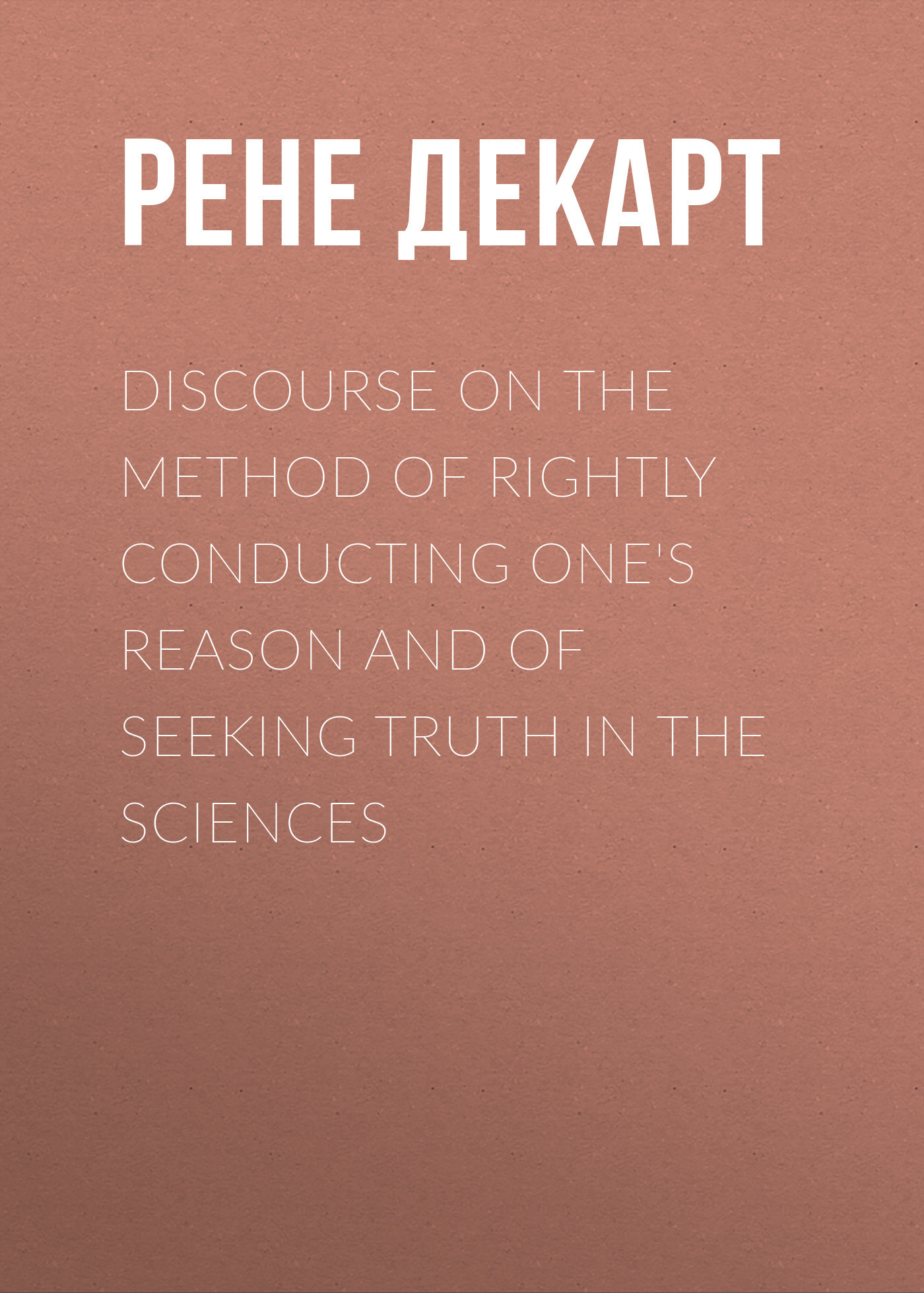 Рене Декарт Discourse on the Method of Rightly Conducting One's Reason and of Seeking Truth in the Sciences
