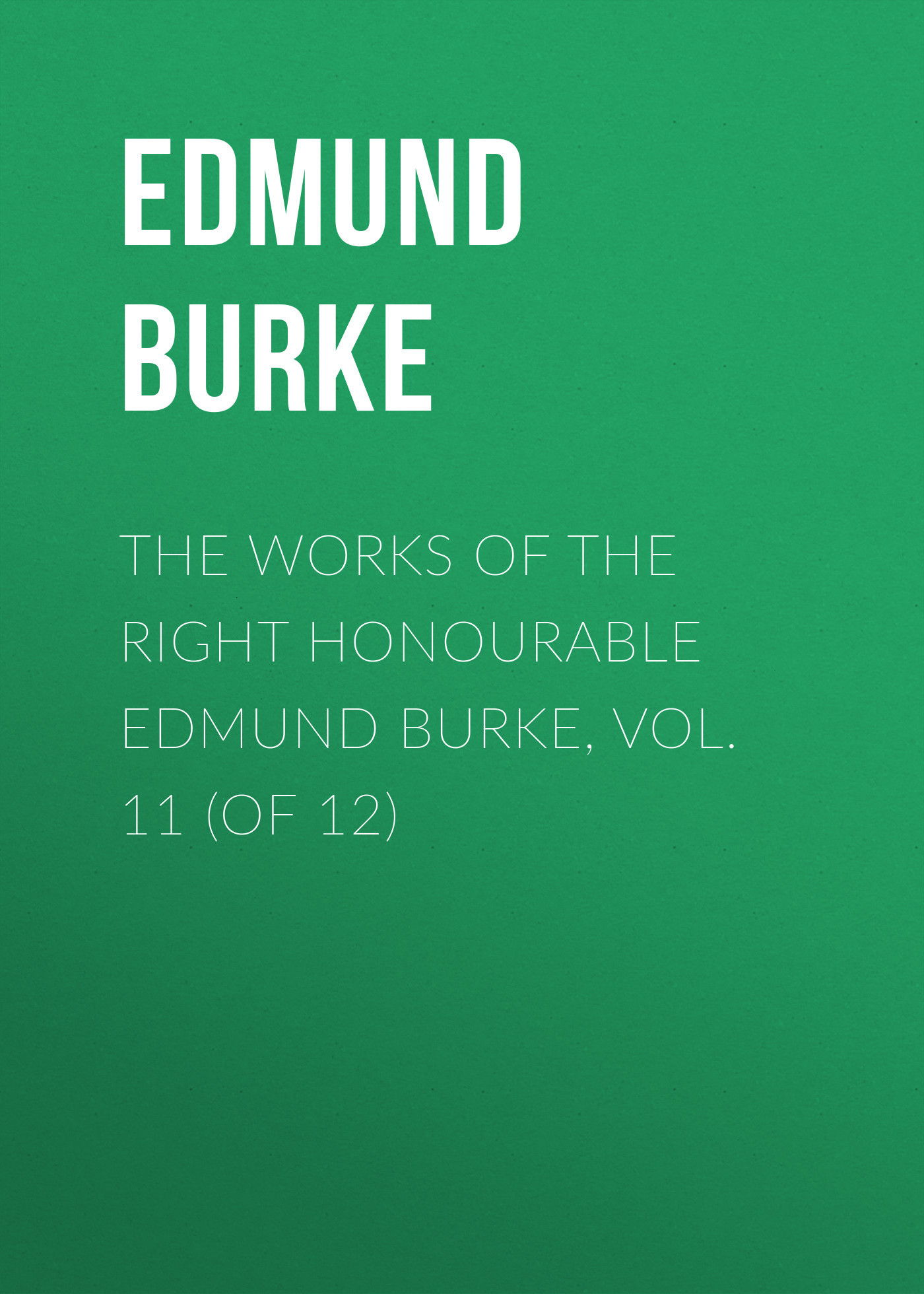 Edmund Burke The Works of the Right Honourable Edmund Burke, Vol. 11 (of 12) edmund burke the works of the right honourable edmund burke vol 09 of 12