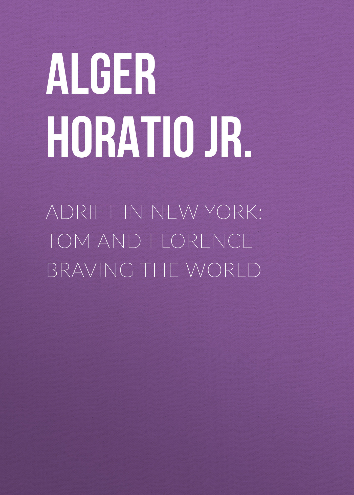 Alger Horatio Jr. Adrift in New York: Tom and Florence Braving the World florence and the machine berlin