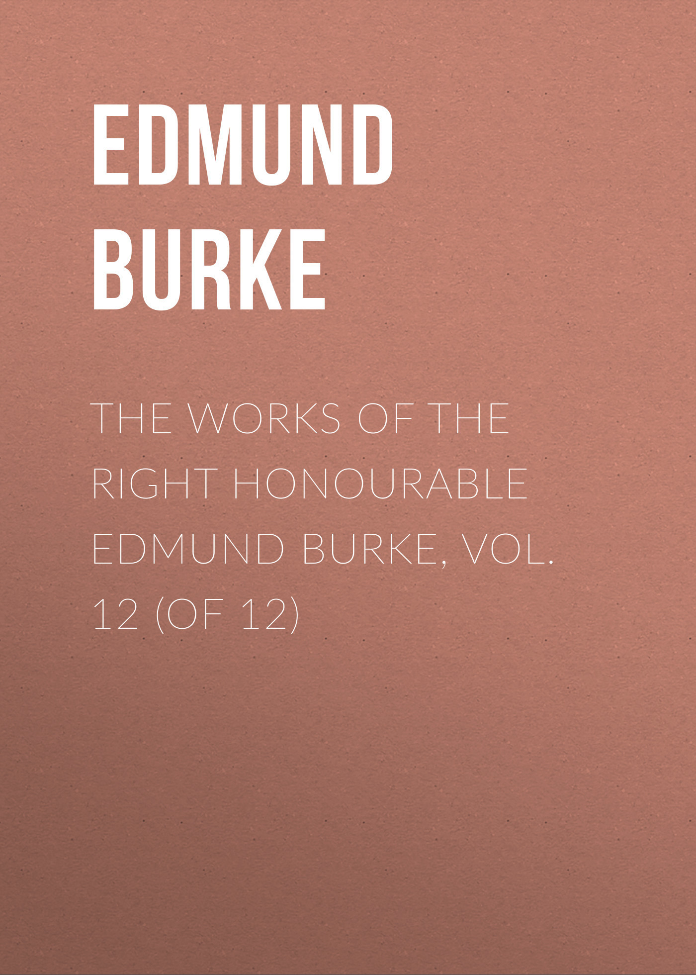 Edmund Burke The Works of the Right Honourable Edmund Burke, Vol. 12 (of 12) edmund burke the works of the right honourable edmund burke vol 09 of 12