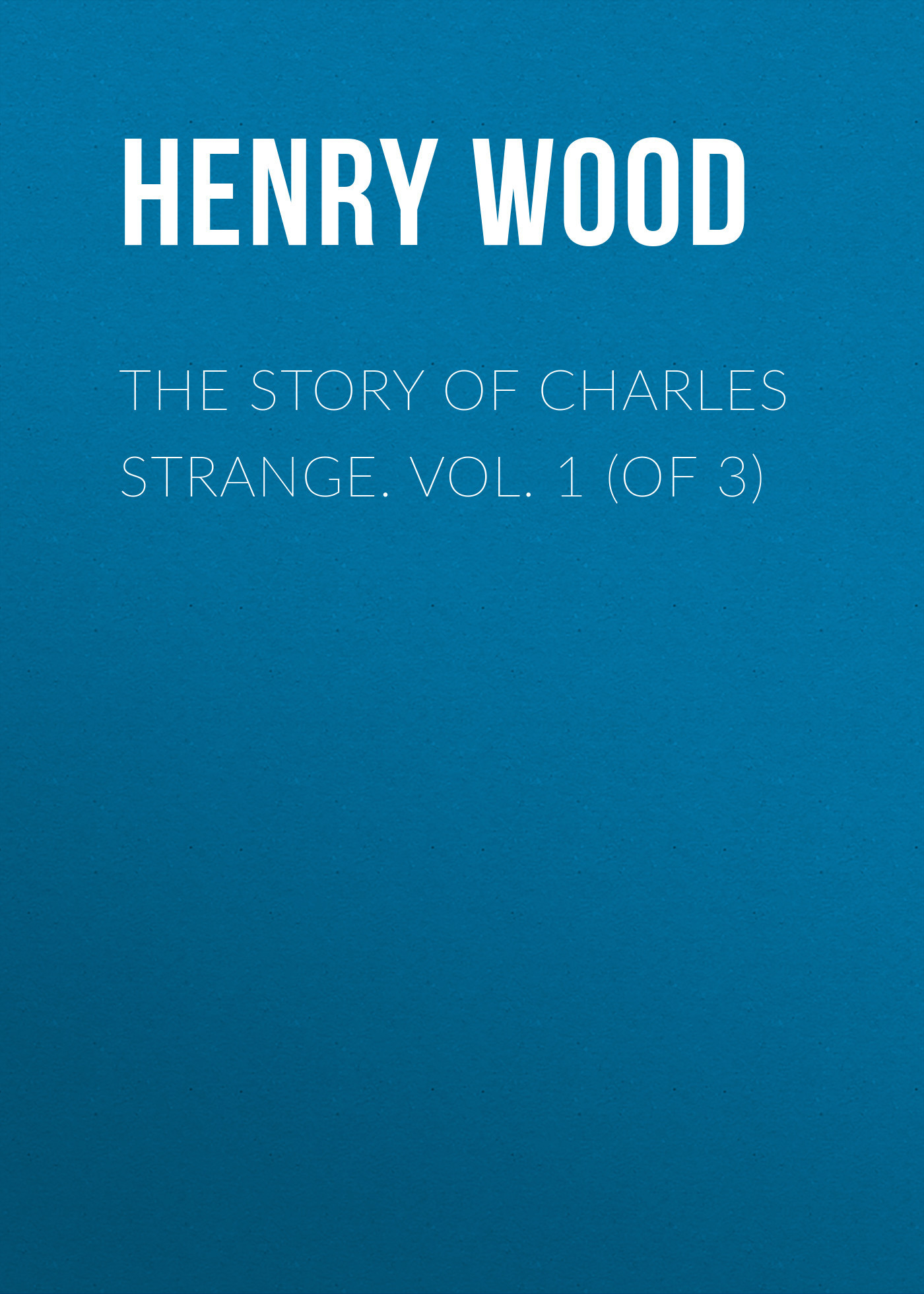 Henry Wood The Story of Charles Strange. Vol. 1 (of 3) excavating the story of charles edward