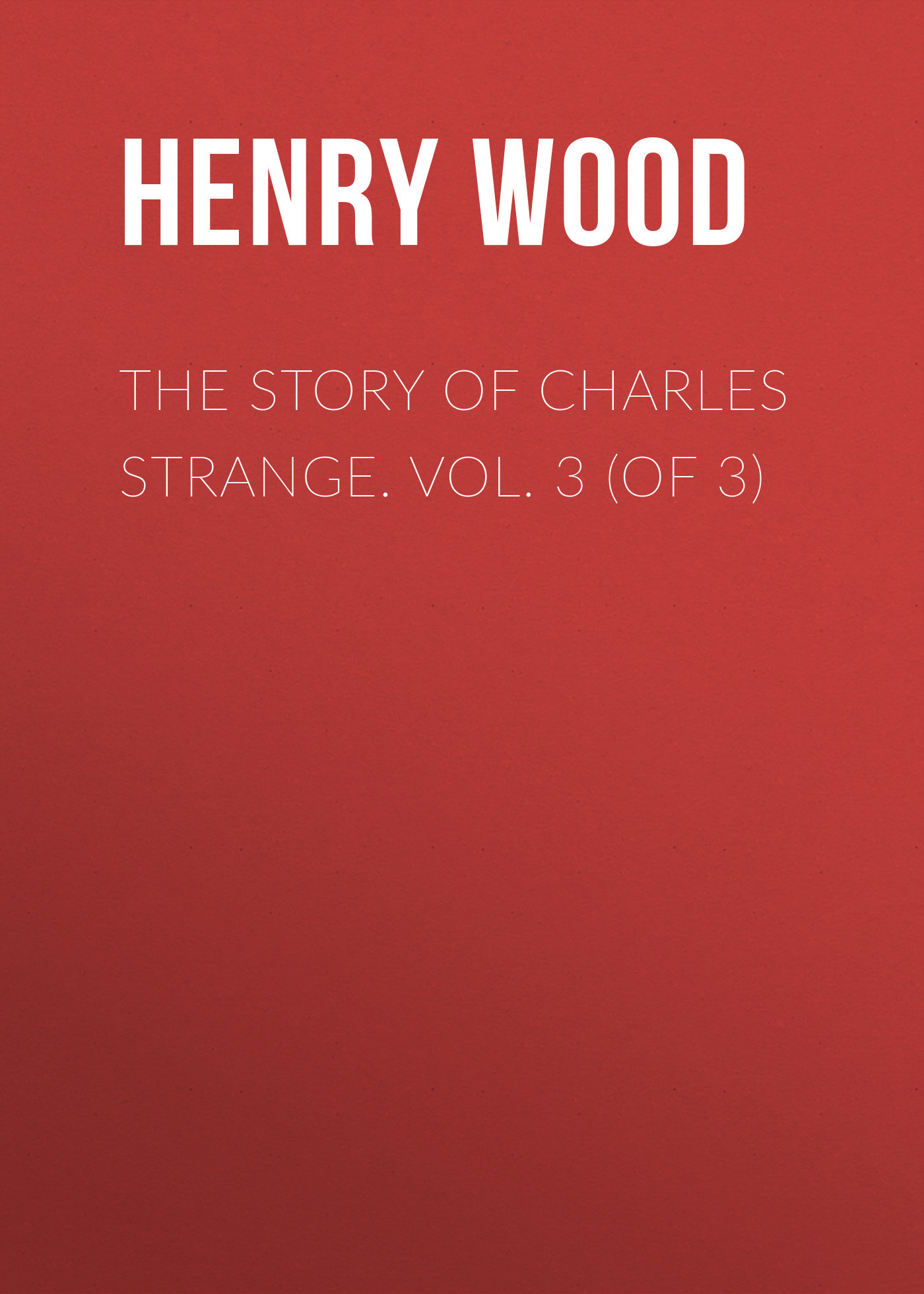Henry Wood The Story of Charles Strange. Vol. 3 (of 3) henry wood mildred arkell vol 3 of 3