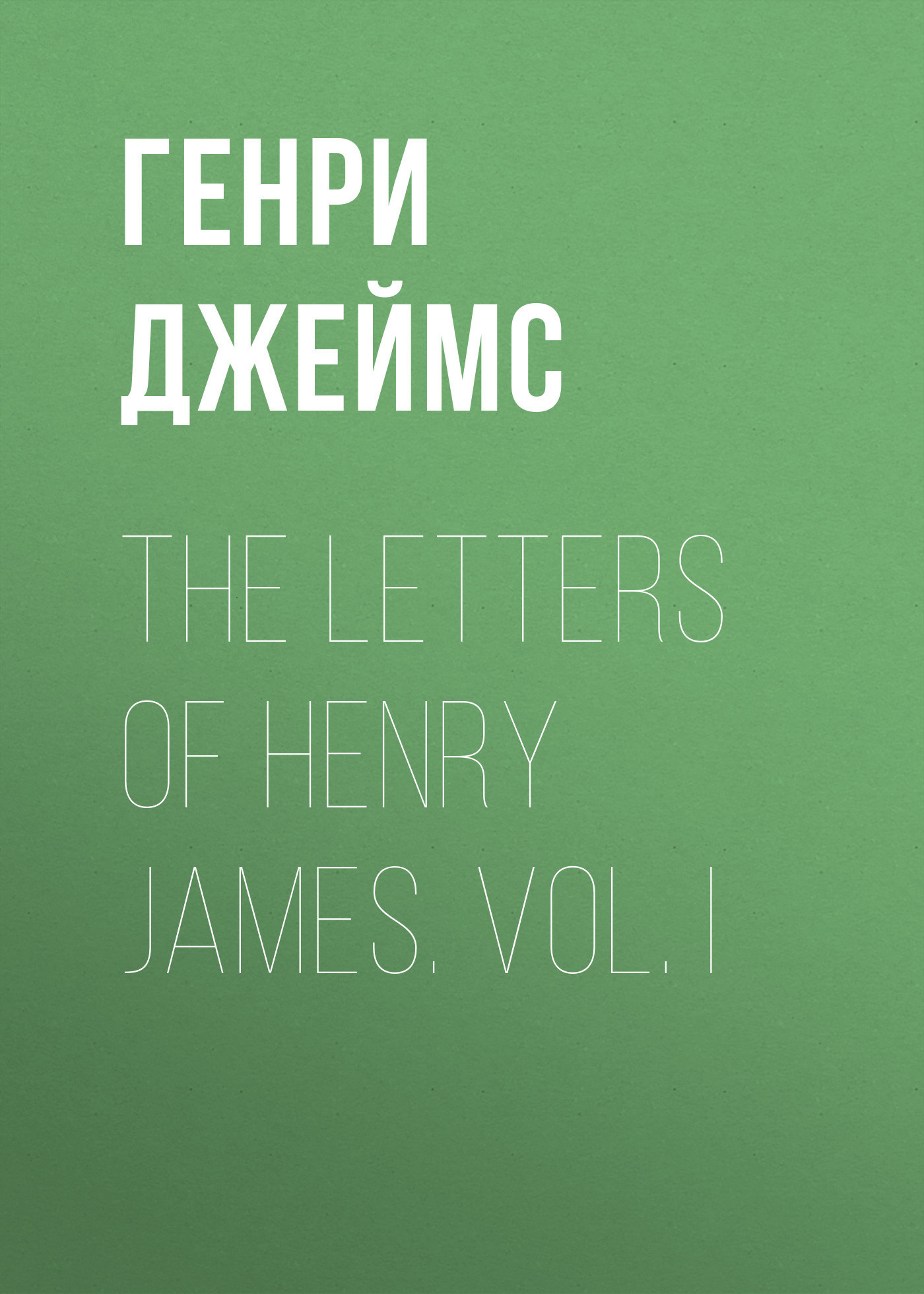 Генри Джеймс The Letters of Henry James. Vol. I цена