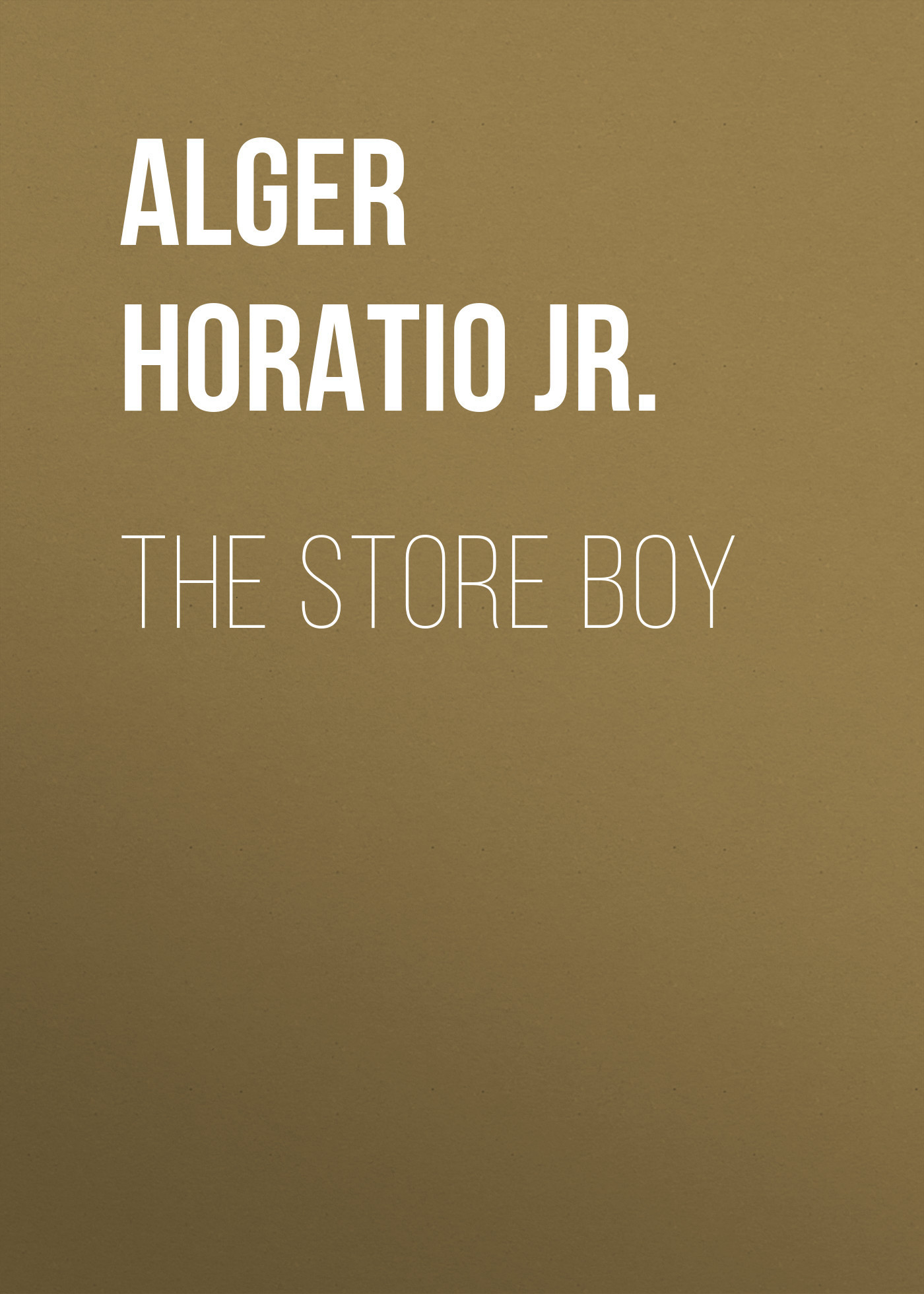 Alger Horatio Jr. The Store Boy horatio alger jr bernard brooks adventures the experience of a plucky boy