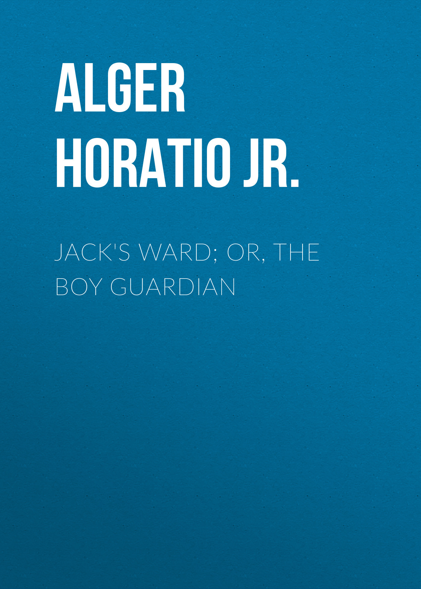 Alger Horatio Jr. Jack's Ward; Or, The Boy Guardian alger horatio jr jed the poorhouse boy