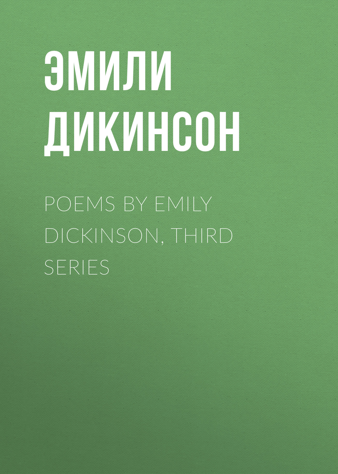 Эмили Дикинсон Poems by Emily Dickinson, Third Series эмили дикинсон дорога в небо перевод с