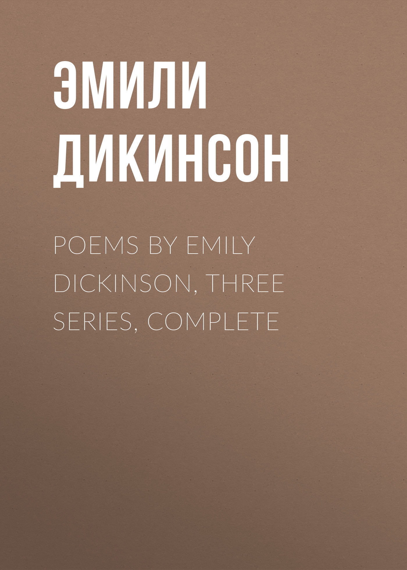 Эмили Дикинсон Poems by Emily Dickinson, Three Series, Complete эмили дикинсон дорога в небо перевод с