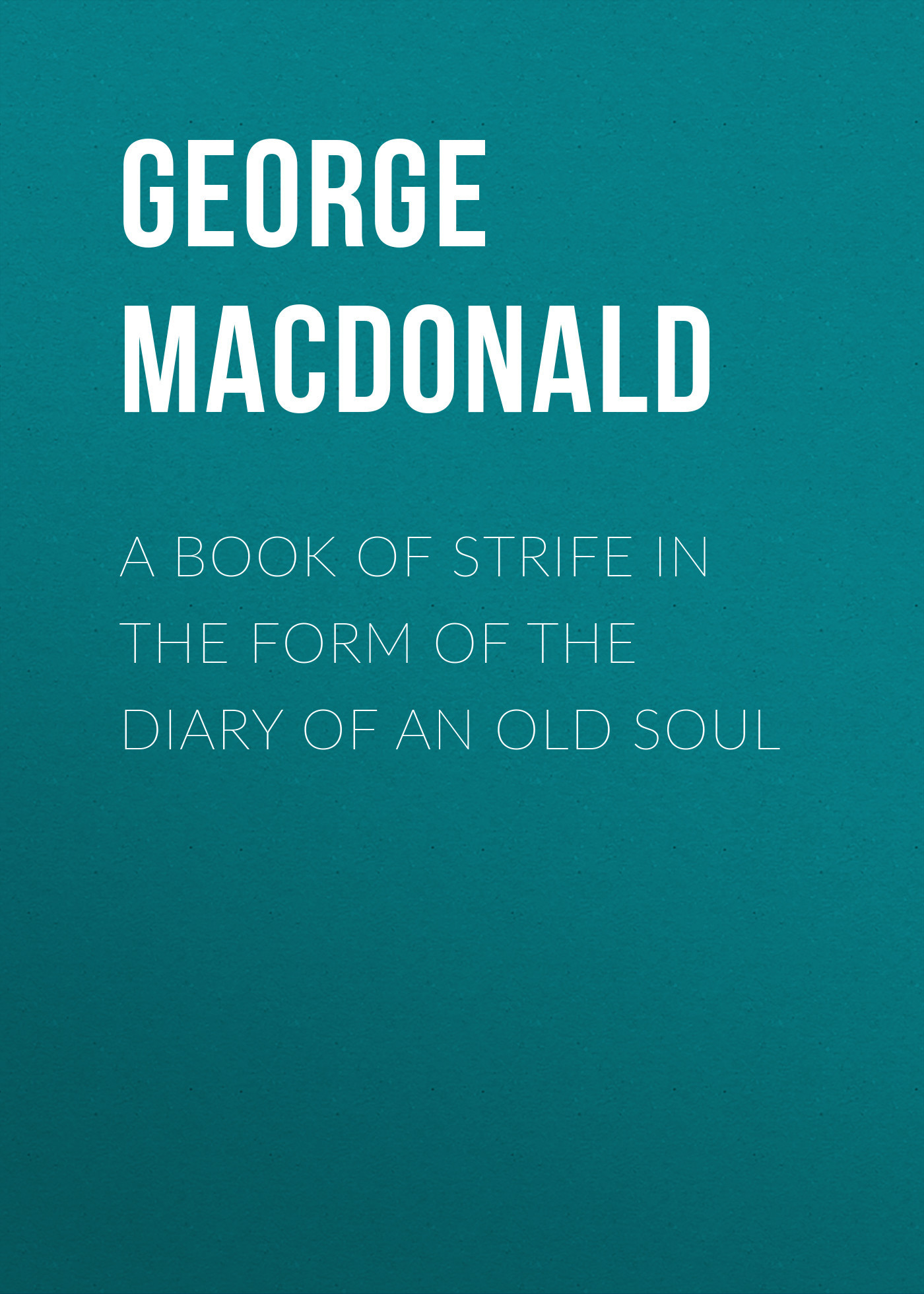 George MacDonald A Book of Strife in the Form of The Diary of an Old Soul