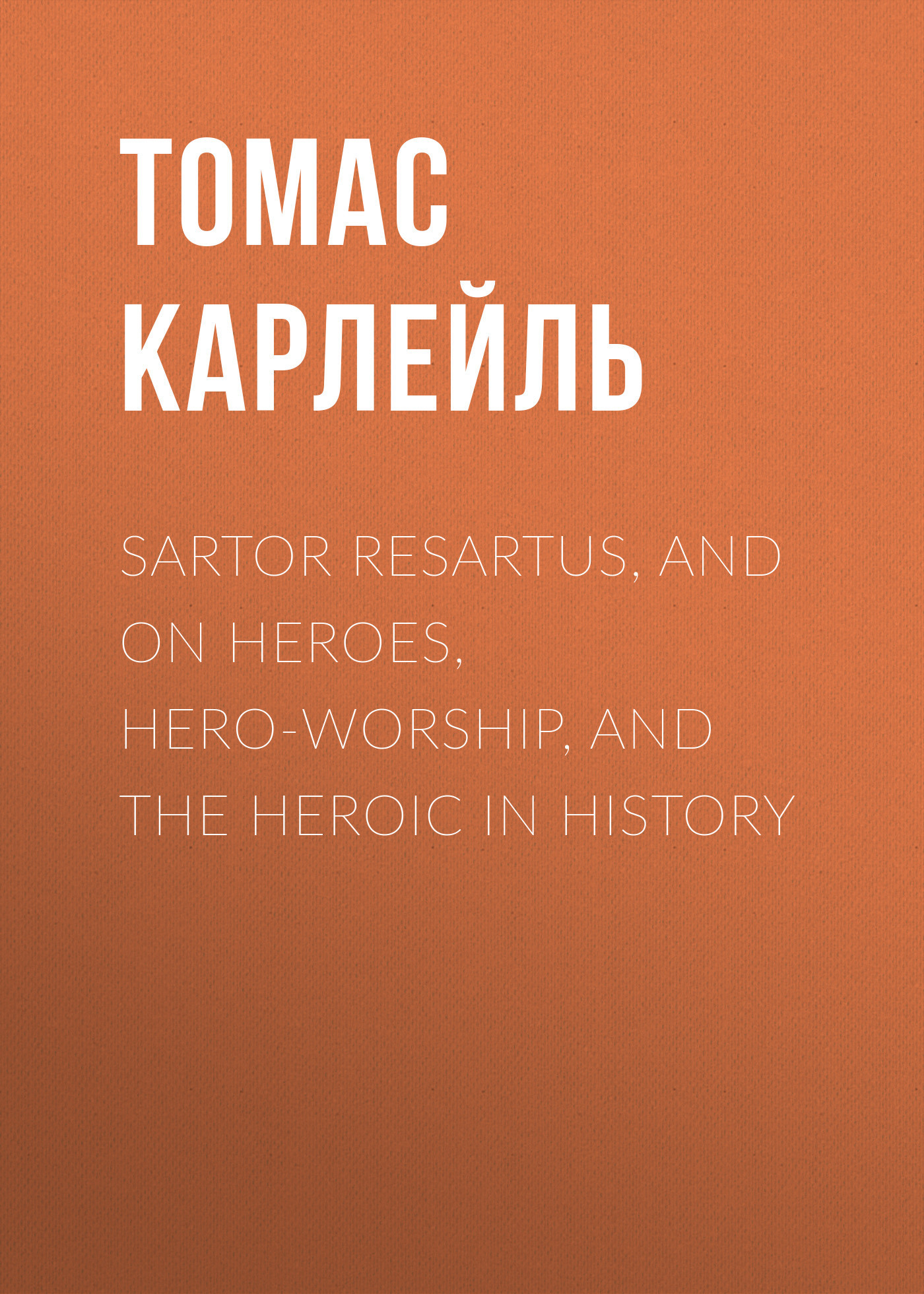 Томас Карлейль Sartor Resartus, and On Heroes, Hero-Worship, and the Heroic in History fools knaves and heroes