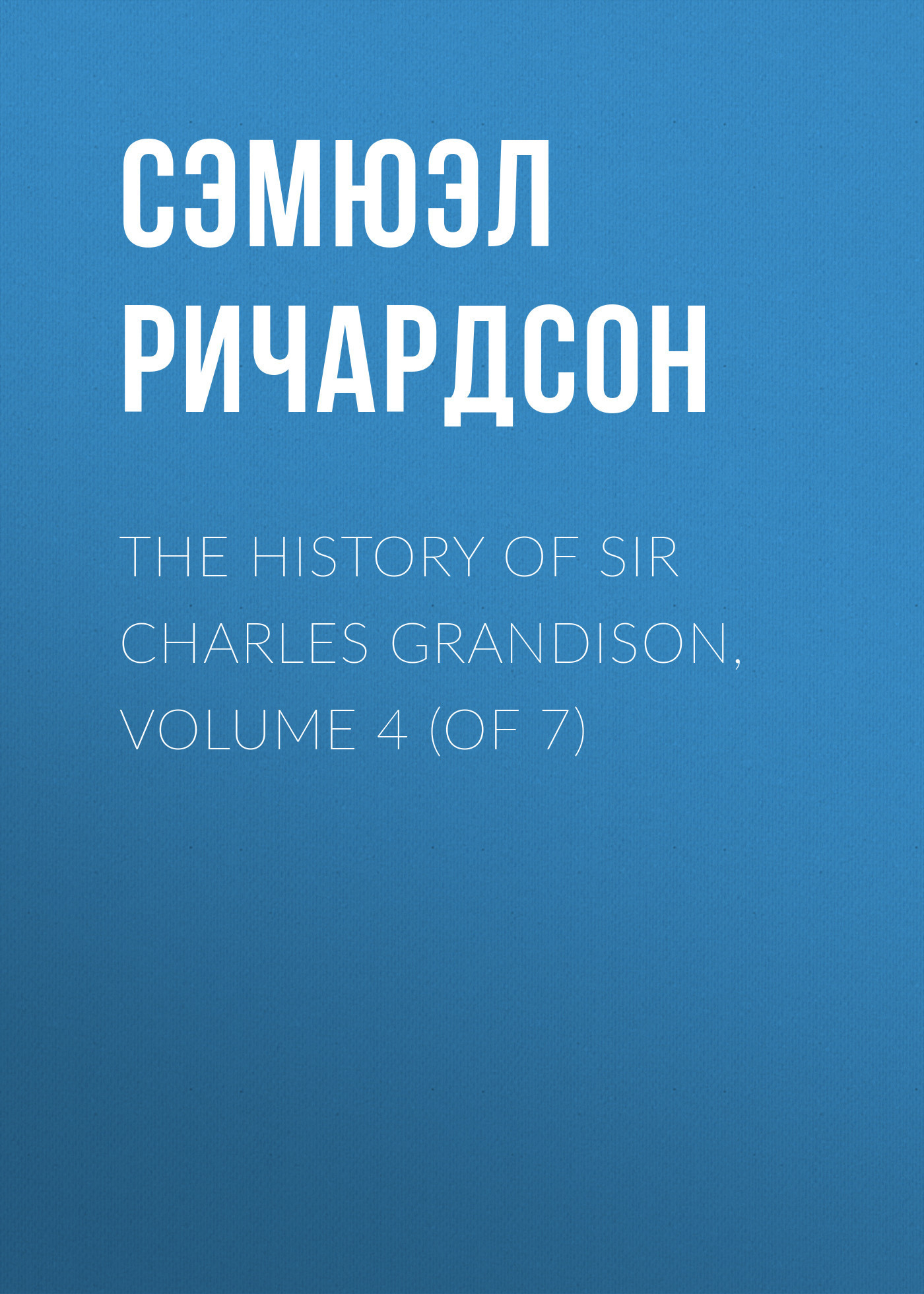 Сэмюэл Ричардсон The History of Sir Charles Grandison, Volume 4 (of 7) dent john charles the canadian portrait gallery volume 3 of 4