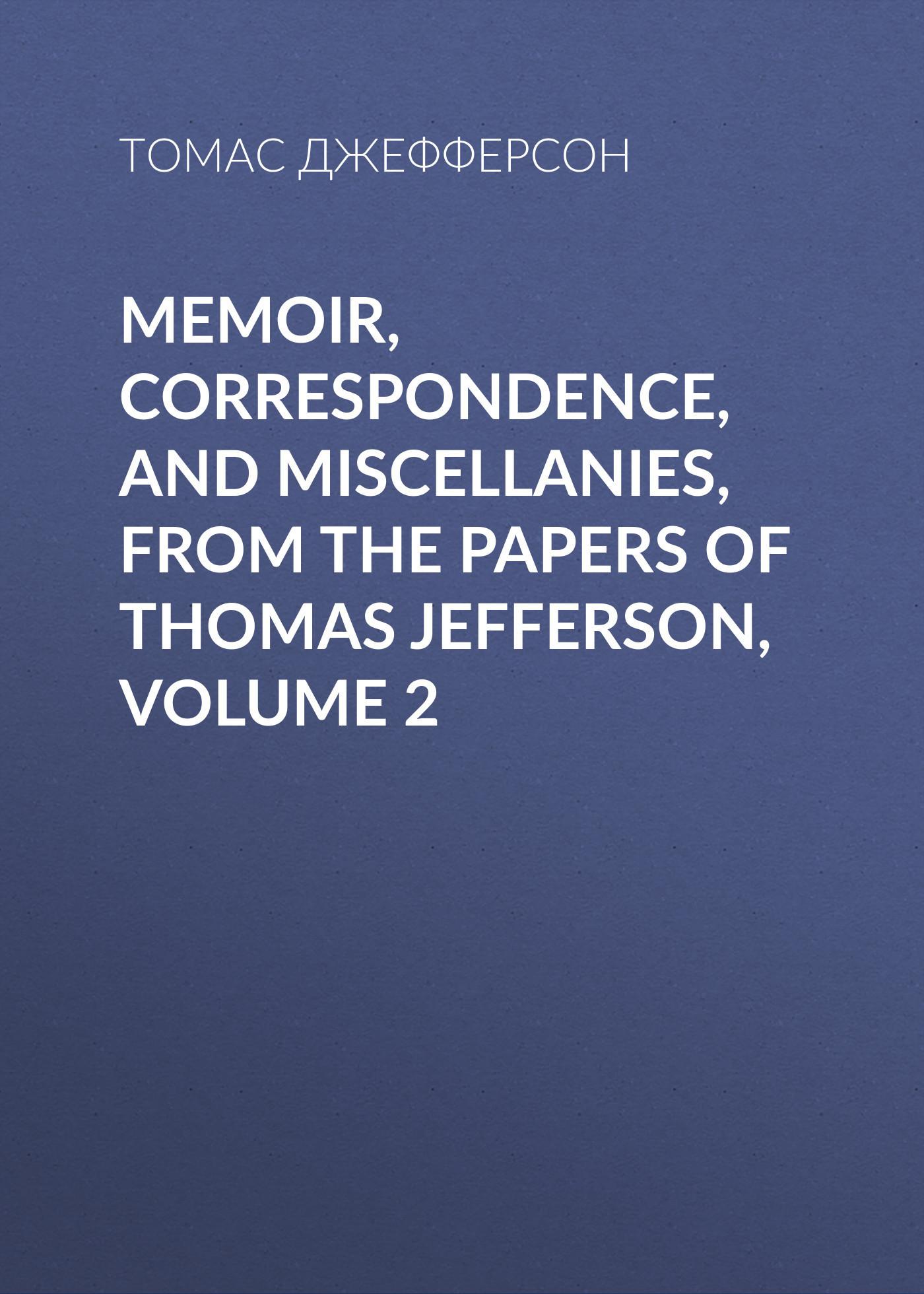 Томас Джефферсон Memoir, Correspondence, And Miscellanies, From The Papers Of Thomas Jefferson, Volume 2