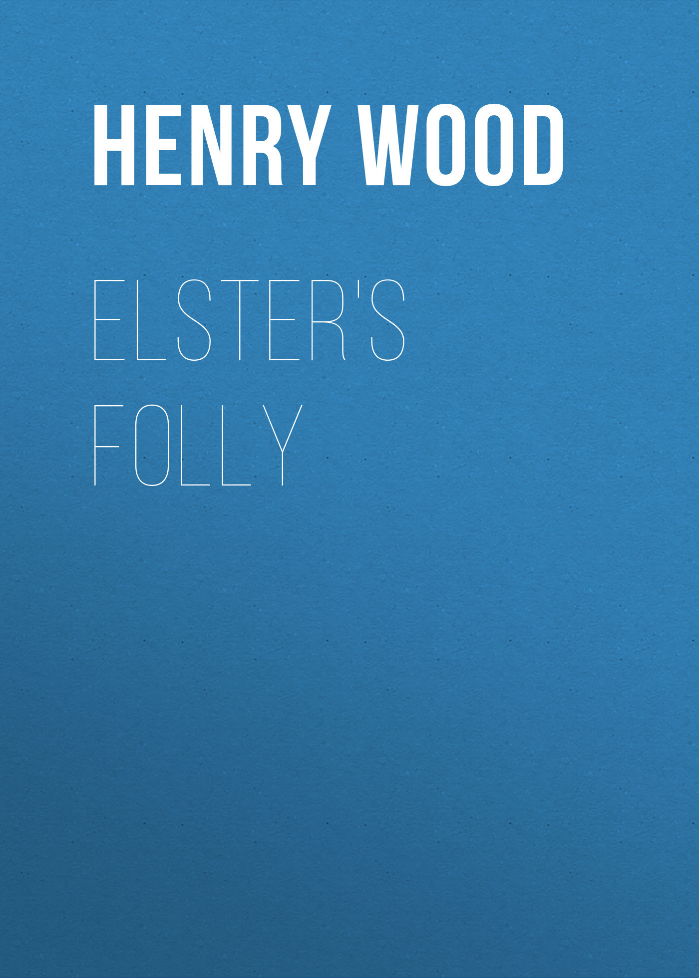 Henry Wood Elster's Folly henry wood east lynne