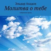 Эльдар Ахадов - Молитва отебе. Избранная проза