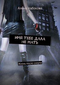 Алена Набокова - Имя тебе дала немать. Жизнь после смерти
