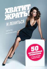 Эдуард Каневский - Хватит ЖРАТЬ! И лениться. 50 интенсивных тренировок от тренера программы «Свадебный размер»