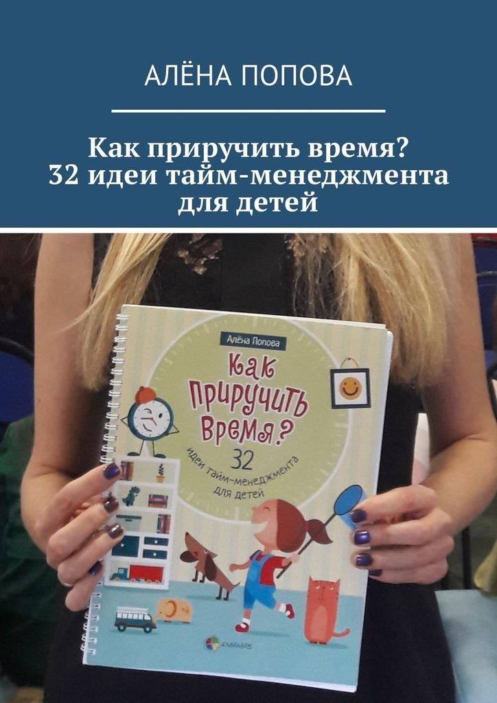 Алёна Попова Как приручить время? 32 идеи тайм-менеджмента для детей самоучитель по тайм менеджменту cd