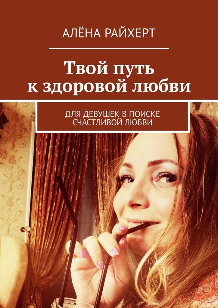 Обложка книги Твой путь кздоровой любви. Для девушек впоиске счастливой любви, автор Алёна Райхерт