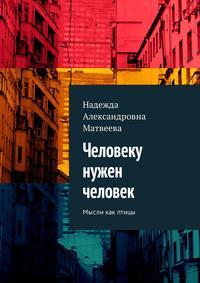 Надежда Александровна Матвеева - Человеку нужен человек. Мысли как птицы