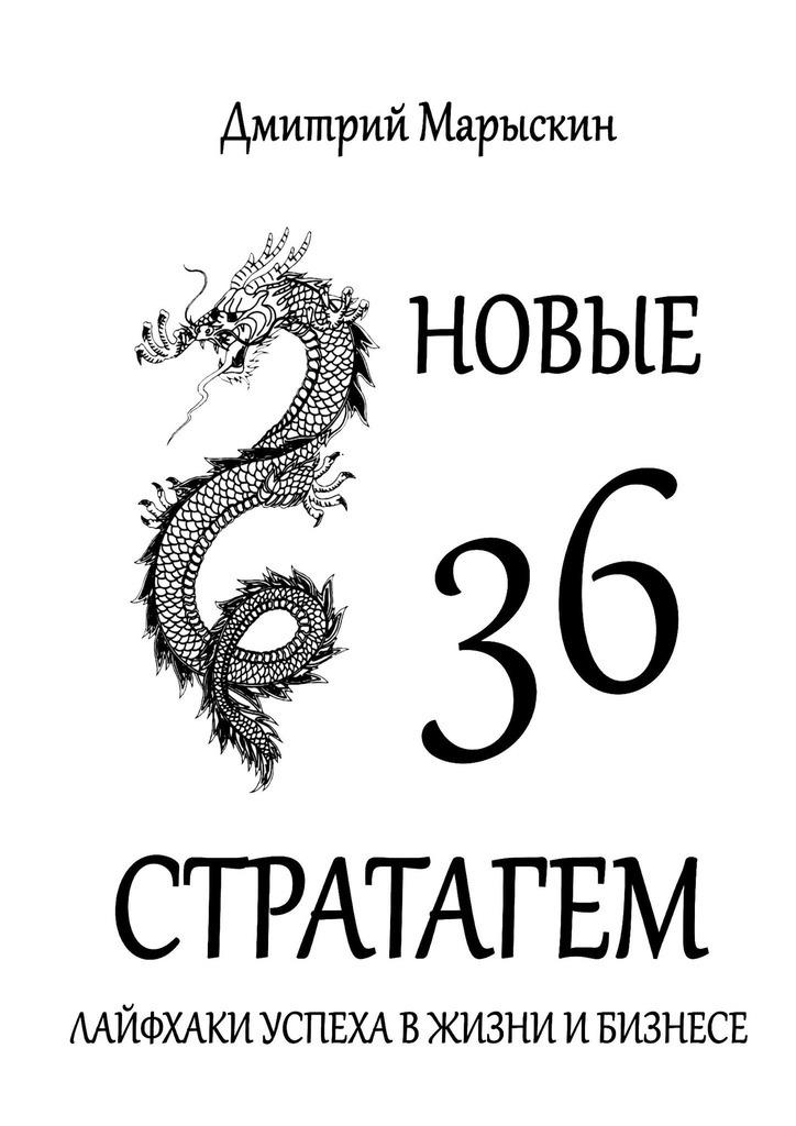 Дмитрий Марыскин Новые 36стратагем. Лайфхаки успеха вжизни ибизнесе дмитрий марыскин 36 стратагем для руководителя