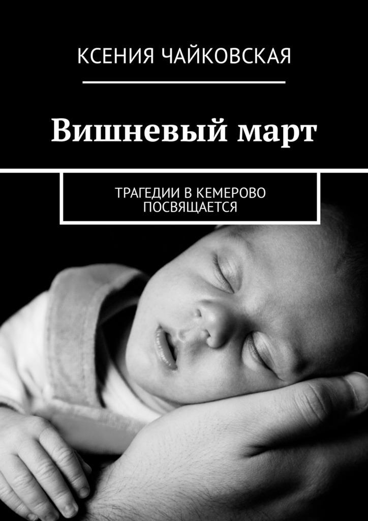 Ксения Чайковская Вишневый март. Трагедии вКемерово посвящается