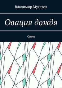 Владимир Георгиевич Мусатов - Овация дождя. Стихи