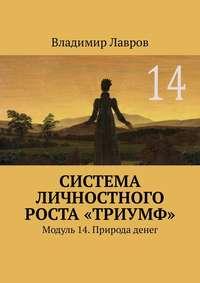 Владимир Сергеевич Лавров - Система личностного роста «Триумф». Модуль 14. Природа денег